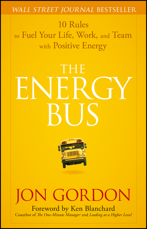 The Energy Bus 10 Rules to Fuel Your Life, Work, and Team with Positive Energy