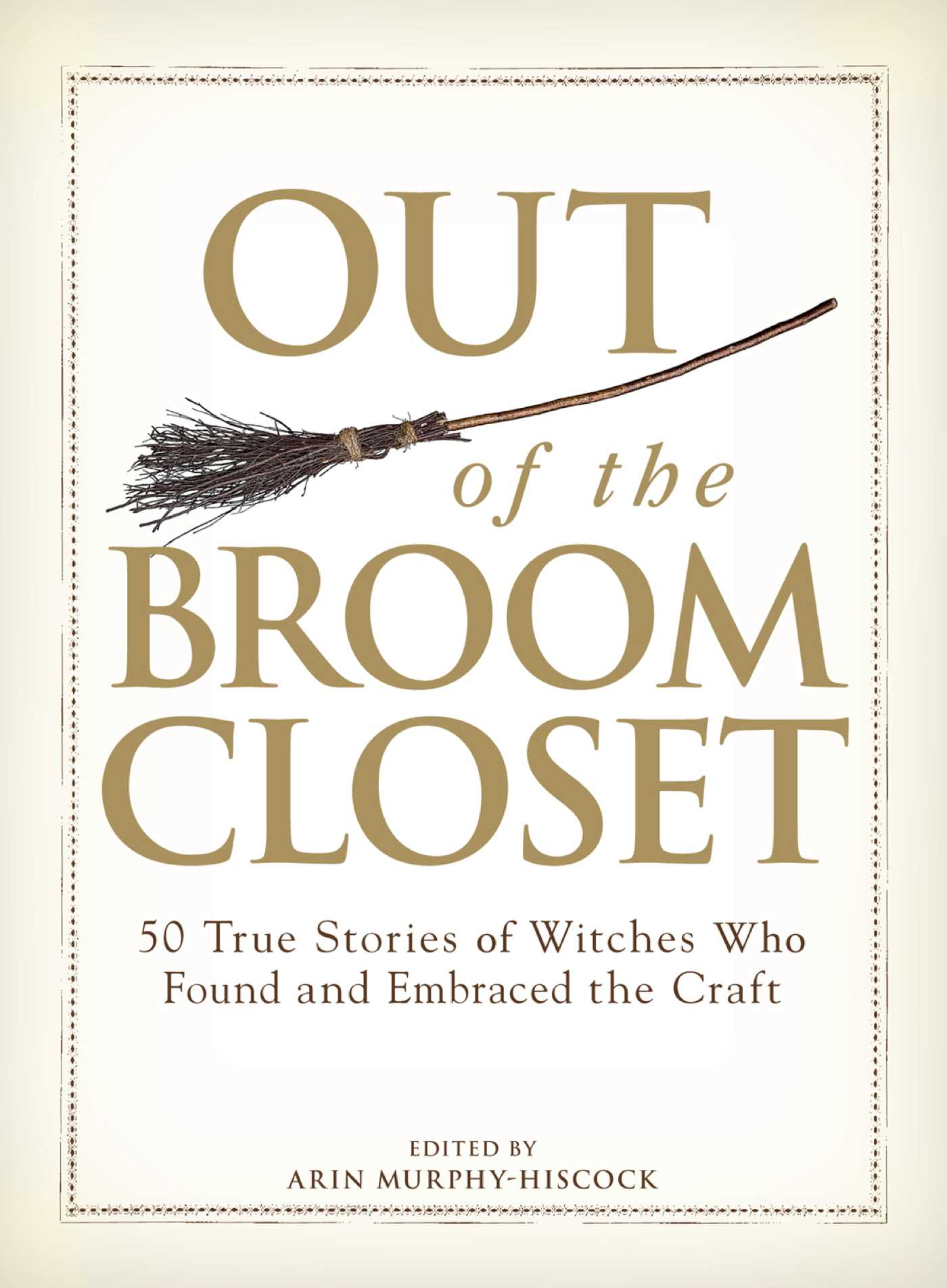 Out of the Broom Closet 50 True Stories of Witches Who Found and Embraced the Craft