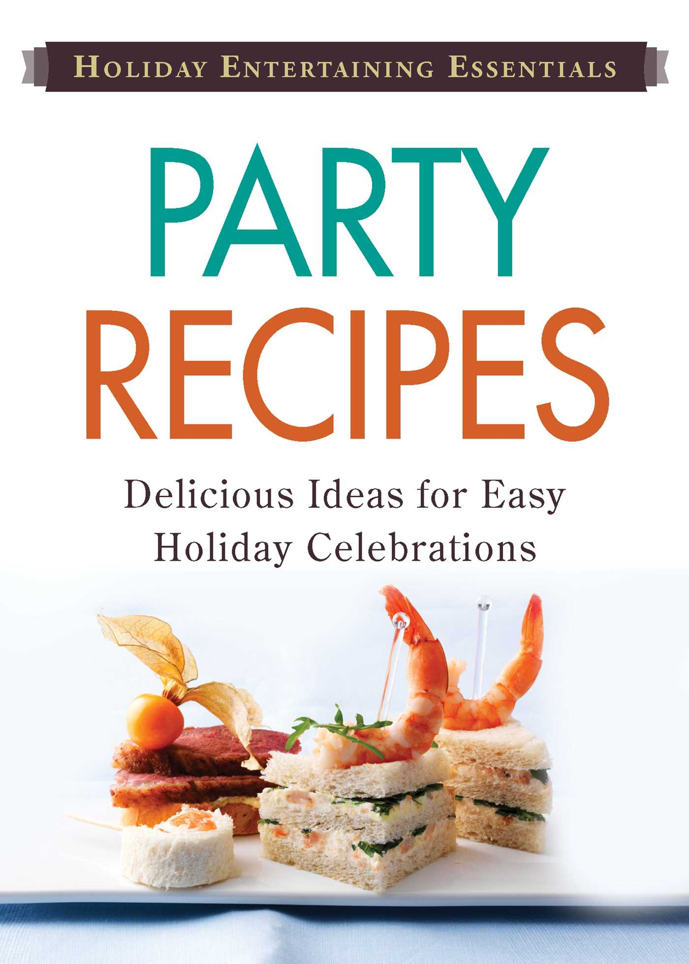 Holiday Entertaining Essentials: Party Recipes Delicious ideas for easy holiday celebrations