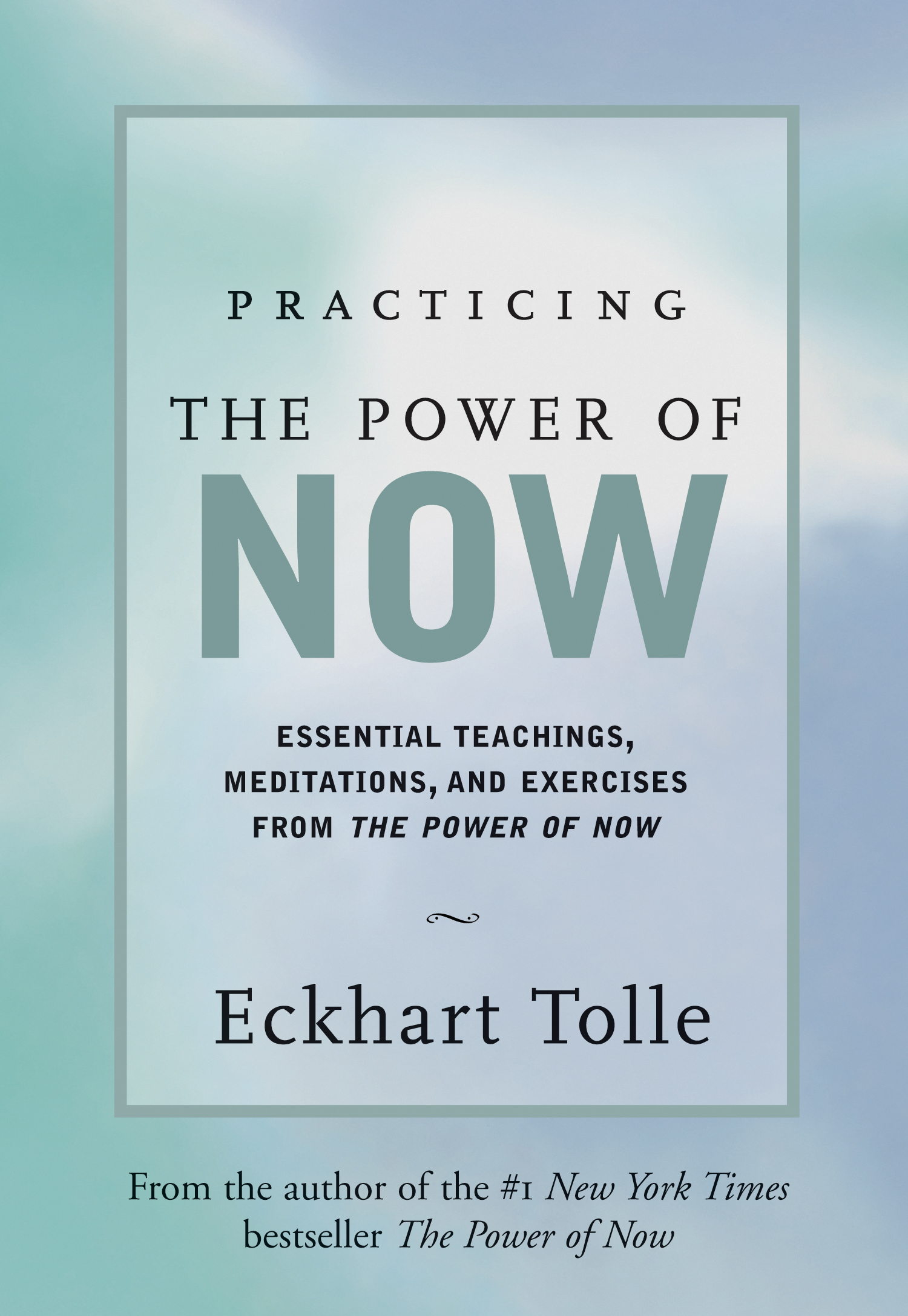 Practicing the Power of Now Essential Teachings, Meditations, and Exercises from the Power of Now