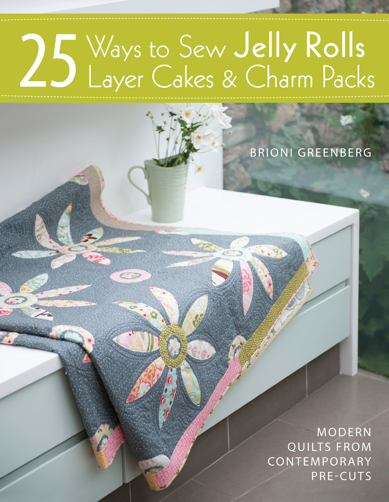 25 Ways to Sew Jelly Rolls, Layer Cakes & Charm Packs Modern Quilt Projects from Contemporary Pre-cuts