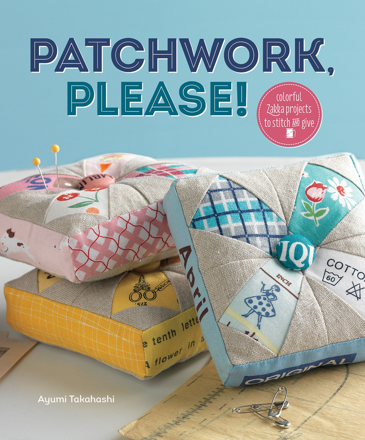 Patchwork, Please! Colorful Zakka Projects to Stitch and Give