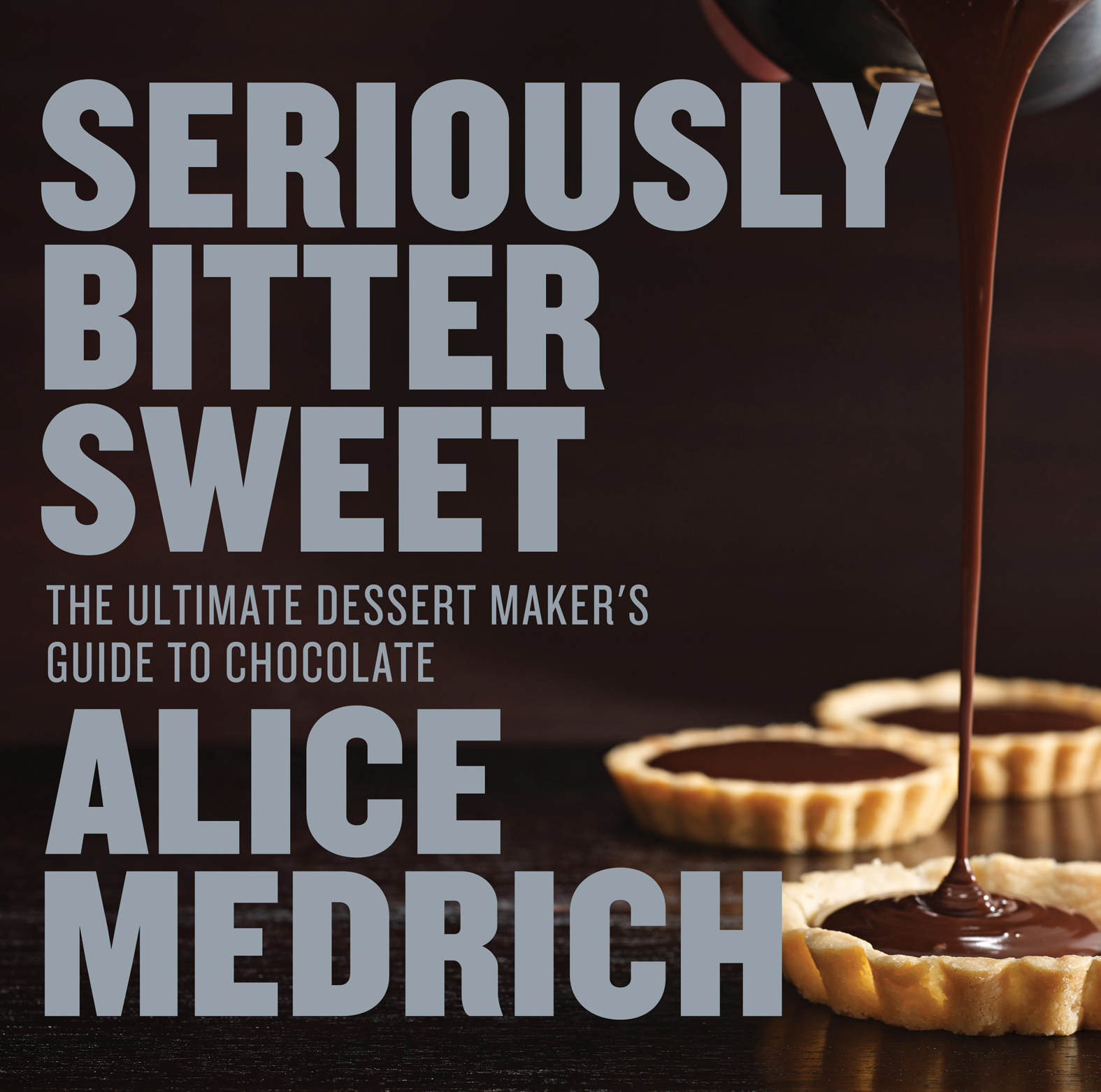 Seriously Bitter Sweet The Ultimate Dessert Maker's Guide to Chocolate
