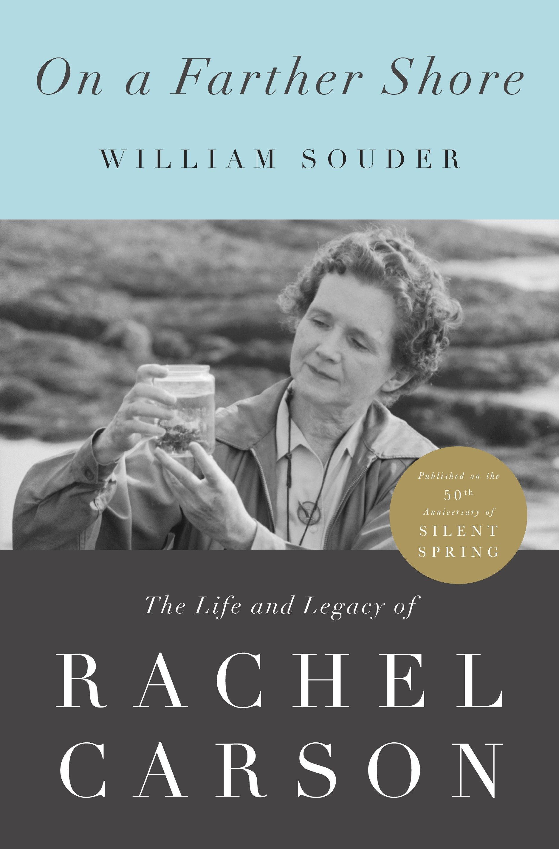 On a Farther Shore The Life and Legacy of Rachel Carson, Author of Silent Spring