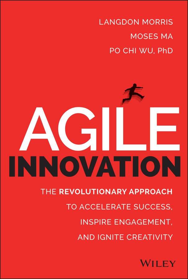 Agile Innovation The Revolutionary Approach to Accelerate Success, Inspire Engagement, and Ignite Creativity