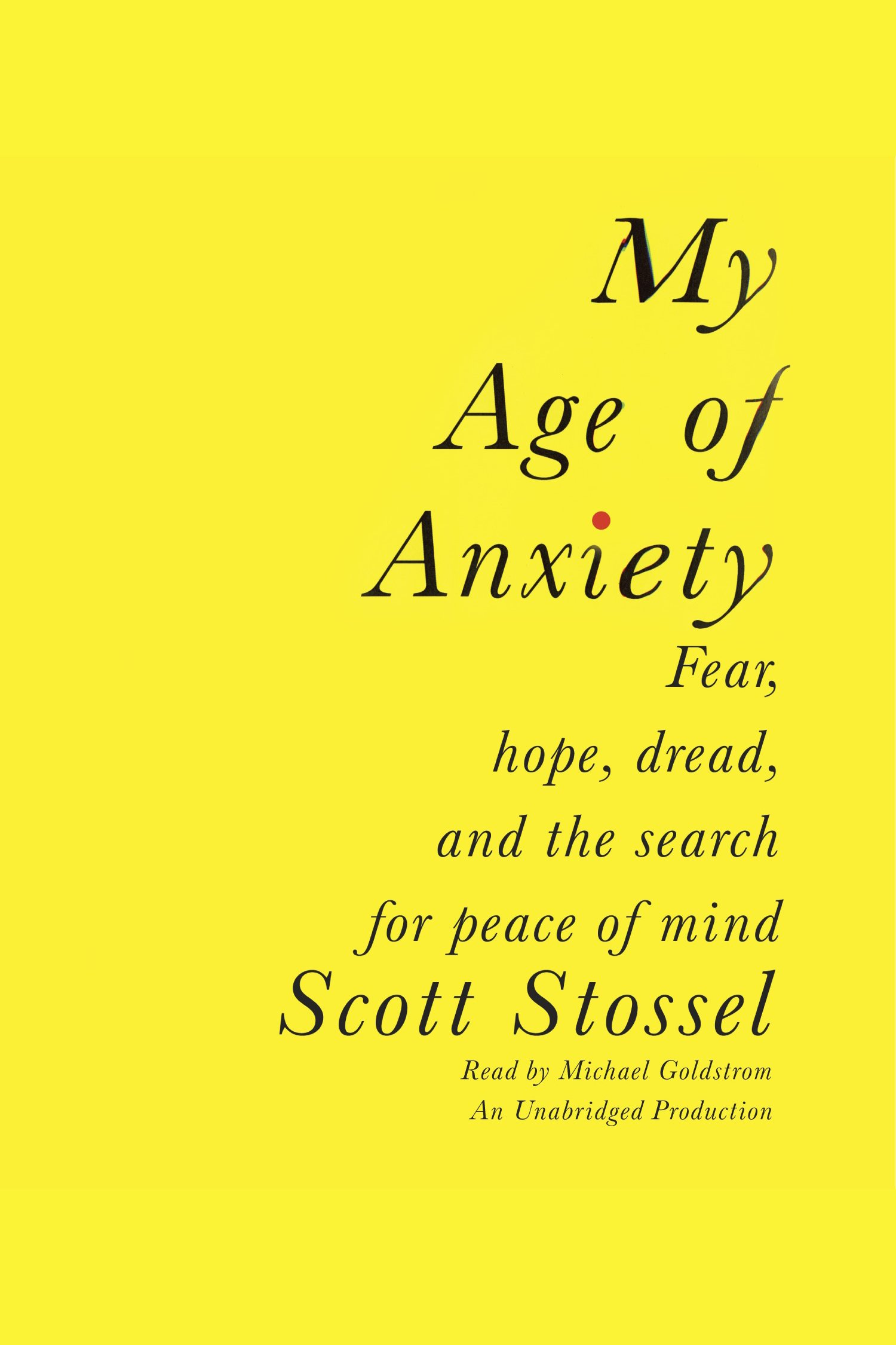 My Age of Anxiety Fear, Hope, Dread, and One Man's Search for Peace of Mind