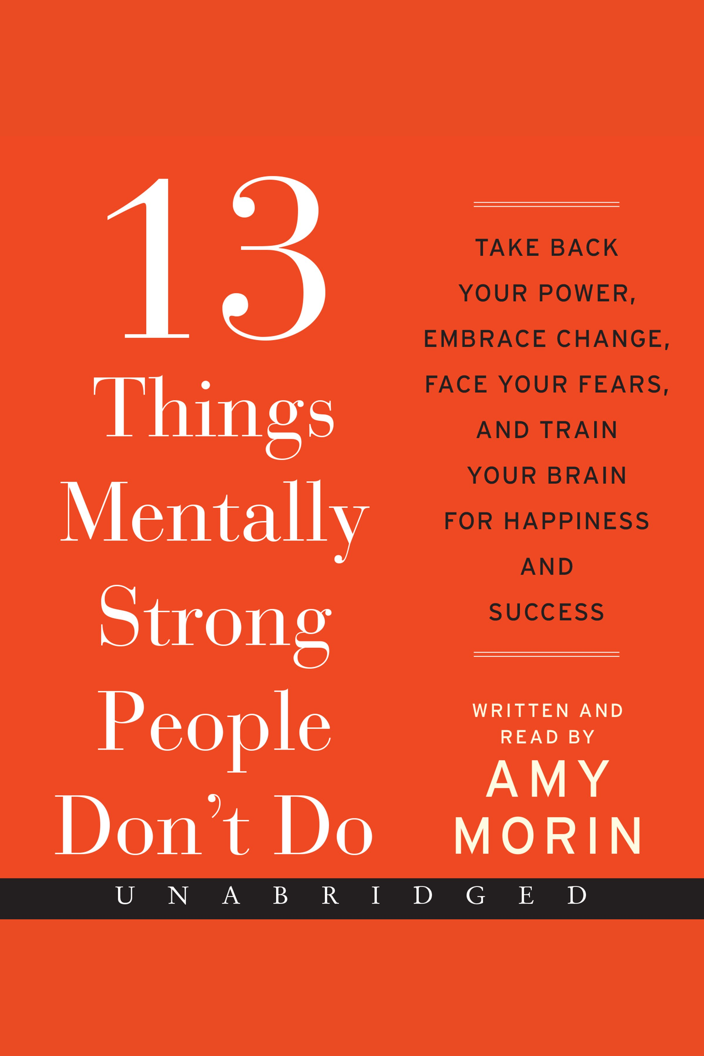 13 Things Mentally Strong People Don't Do Take Back Your Power, Embrace Change, Face Your Fears, and Train Your Brain for Happienss and Success