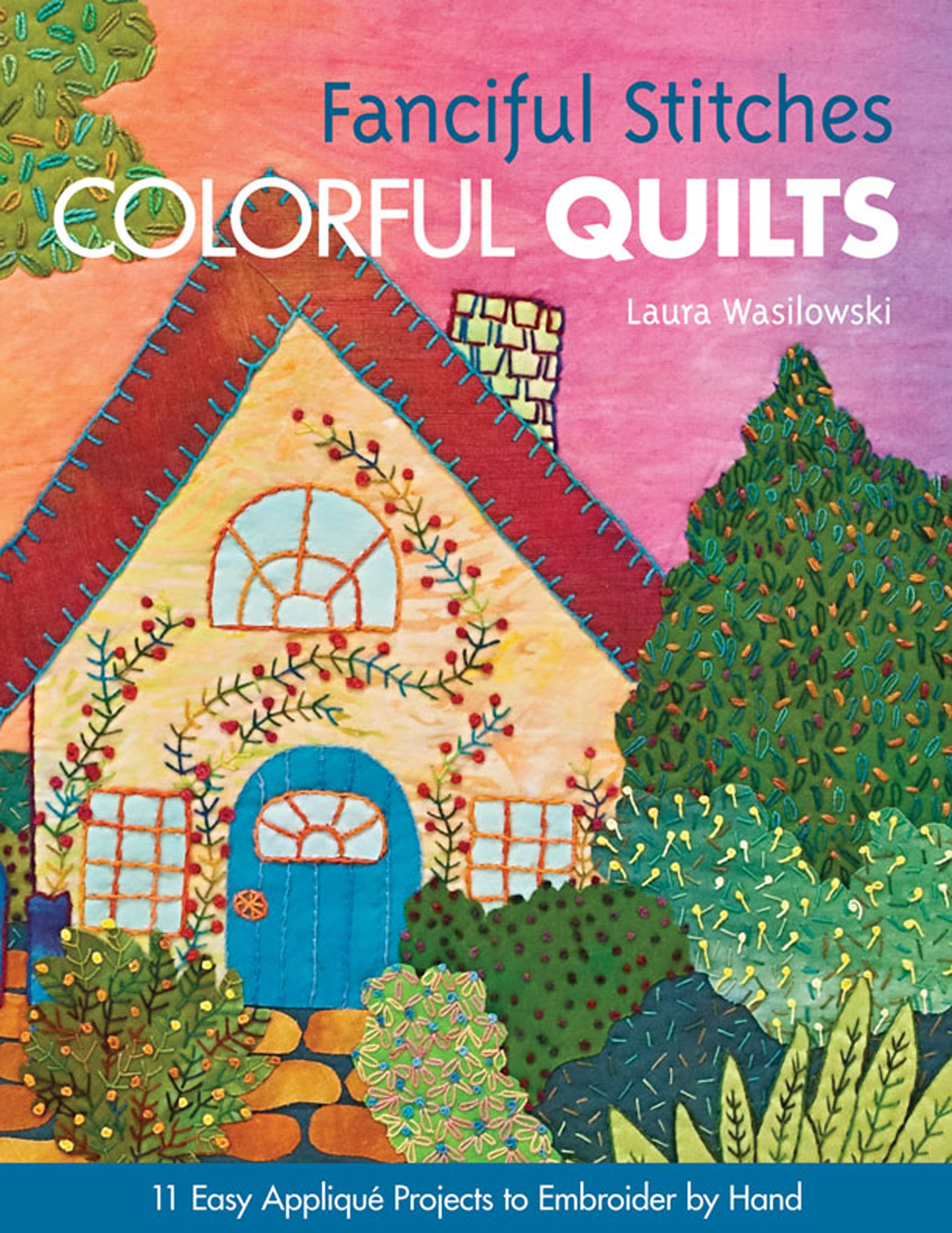 Fanciful Stitches, Colorful Quilts 11 Easy Applique Projects to Embroider by Hand