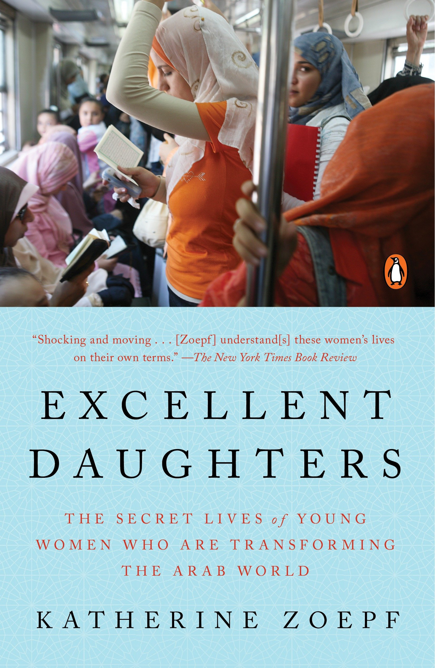 Excellent Daughters The Secret Lives of Young Women Who Are Transforming the Arab World