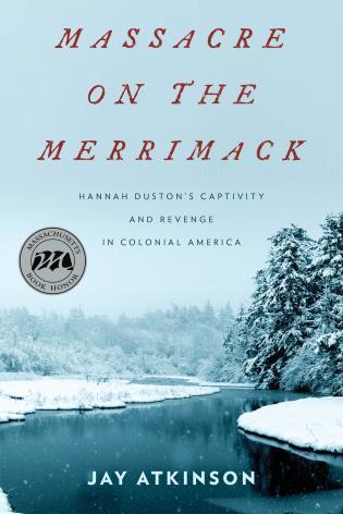 Massacre on the Merrimack Hannah Duston's Captivity and Revenge in Colonial America