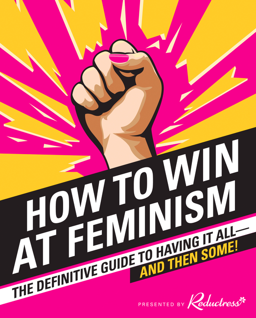 Cover image for How to Win at Feminism [electronic resource] : The Definitive Guide to Having It All—And Then Some!