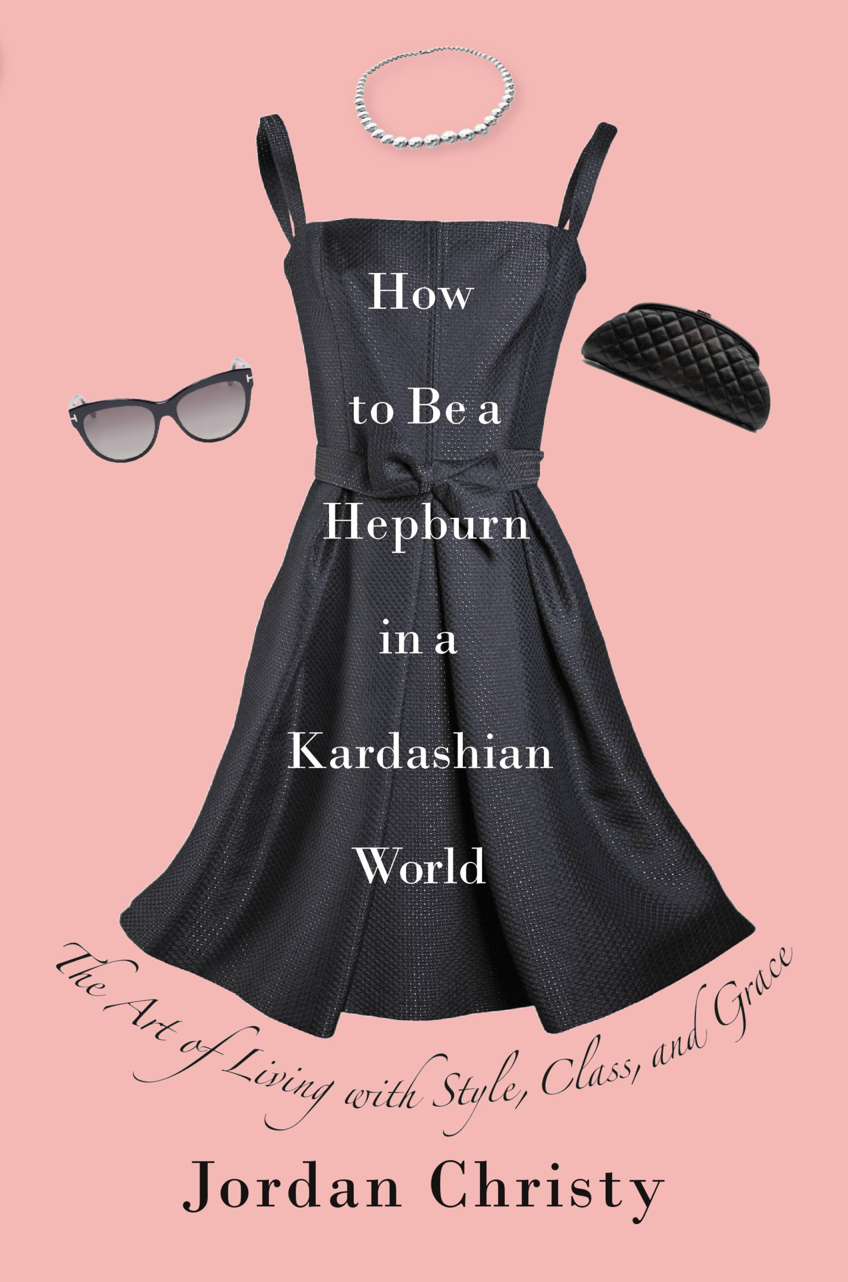 How to Be a Hepburn in a Kardashian World The Art of Living with Style, Class, and Grace