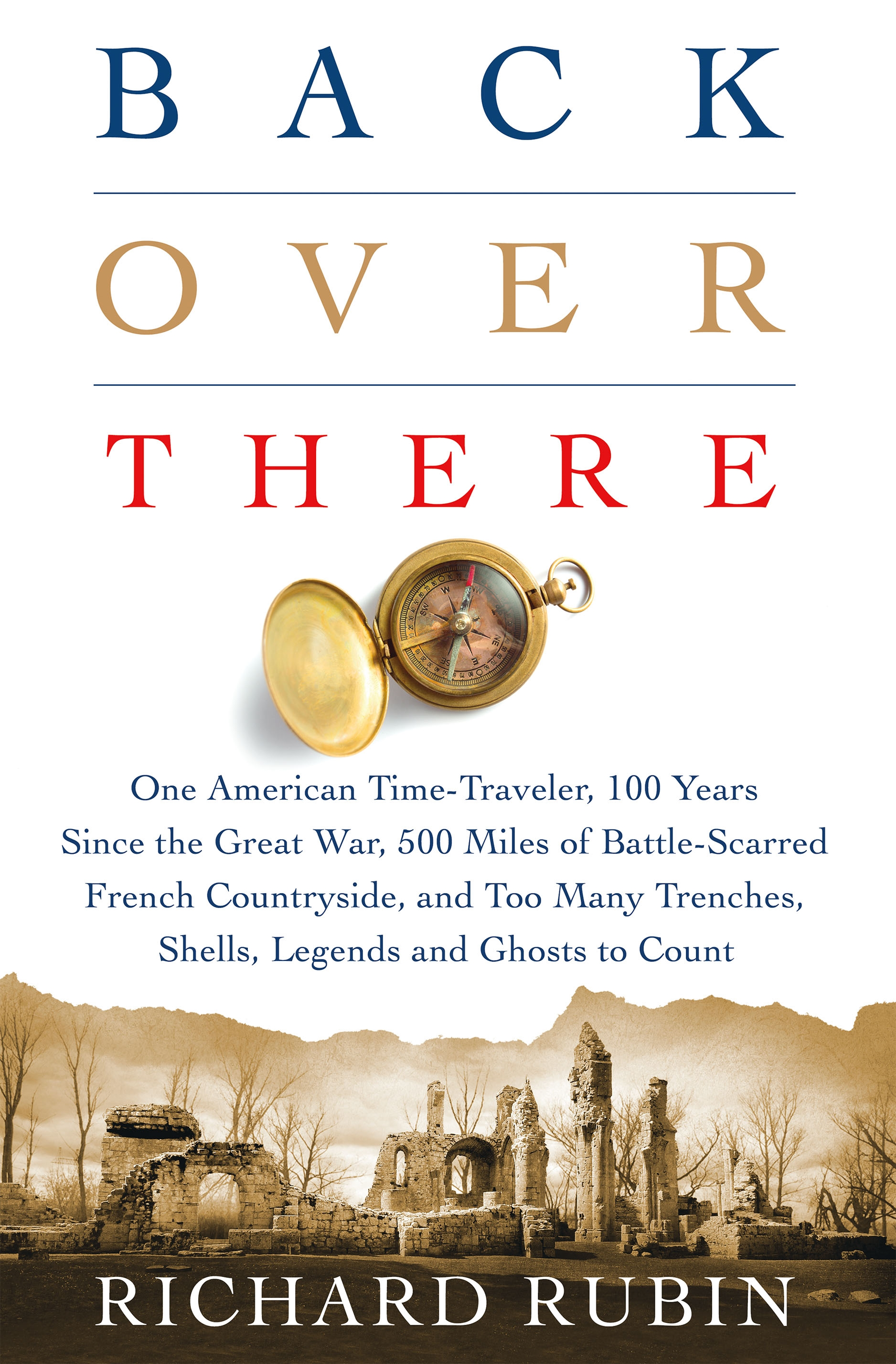 Back Over There One American Time-Traveler, 100 Years Since the Great War, 500 Miles of Battle-Scarred French Countryside, and Too Many Trenches, Shells, Legends and Ghosts to Count