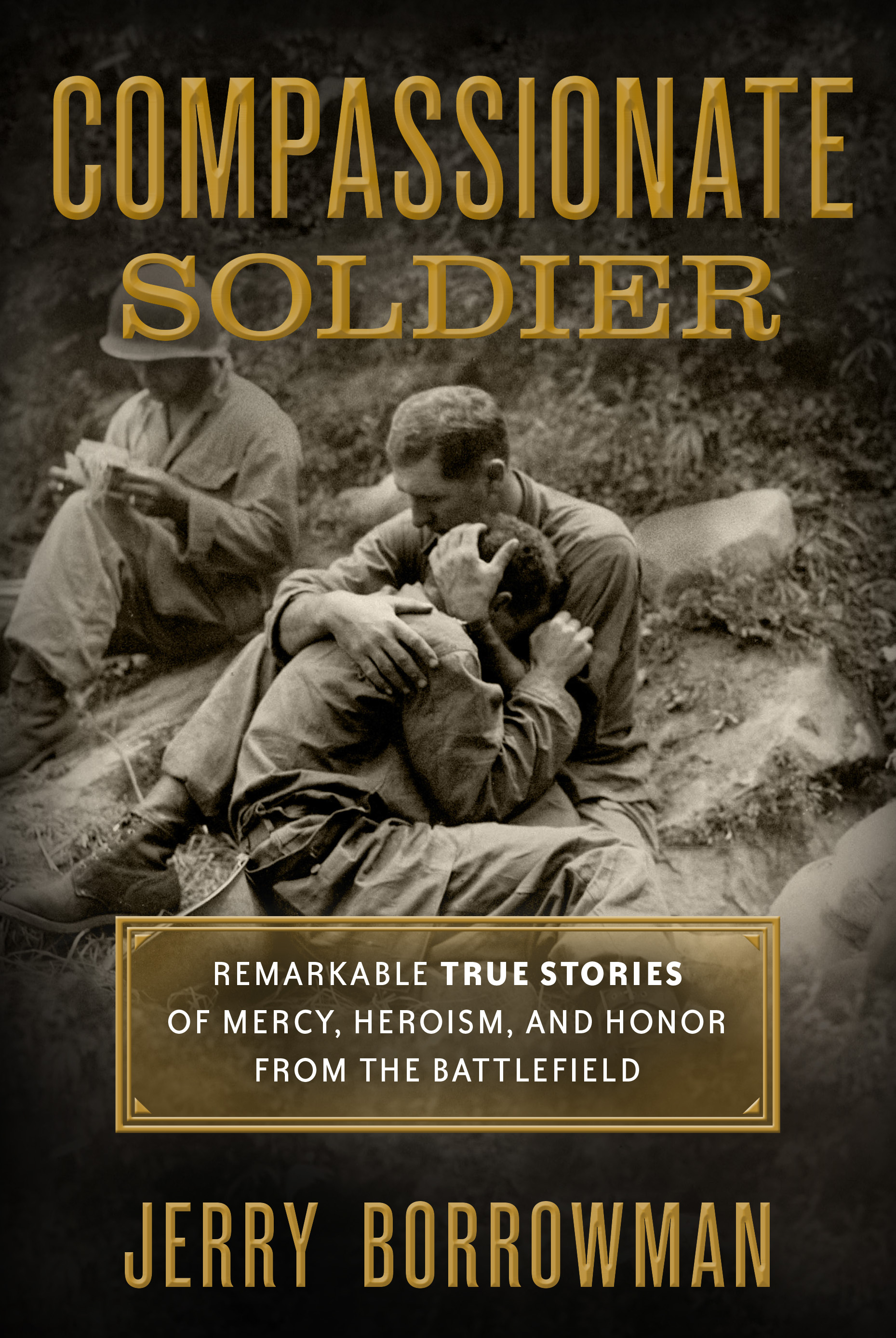 Compassionate Soldier Remarkable True Stories of Mercy, Heroism, and Honor from the Battlefield