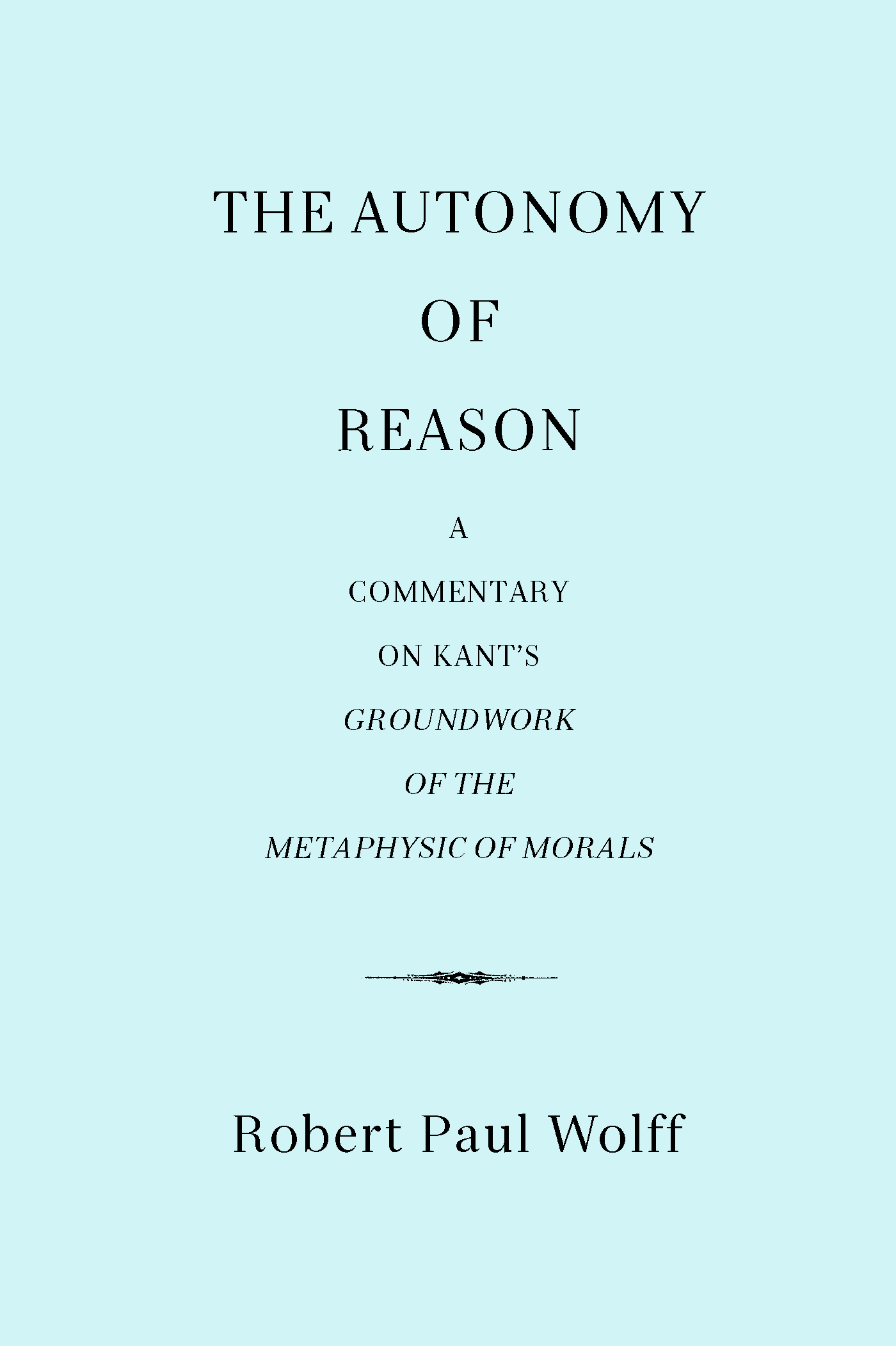 The Autonomy of Reason: A Commentary on Kant's Groundwork of the Metaphysic of Morals