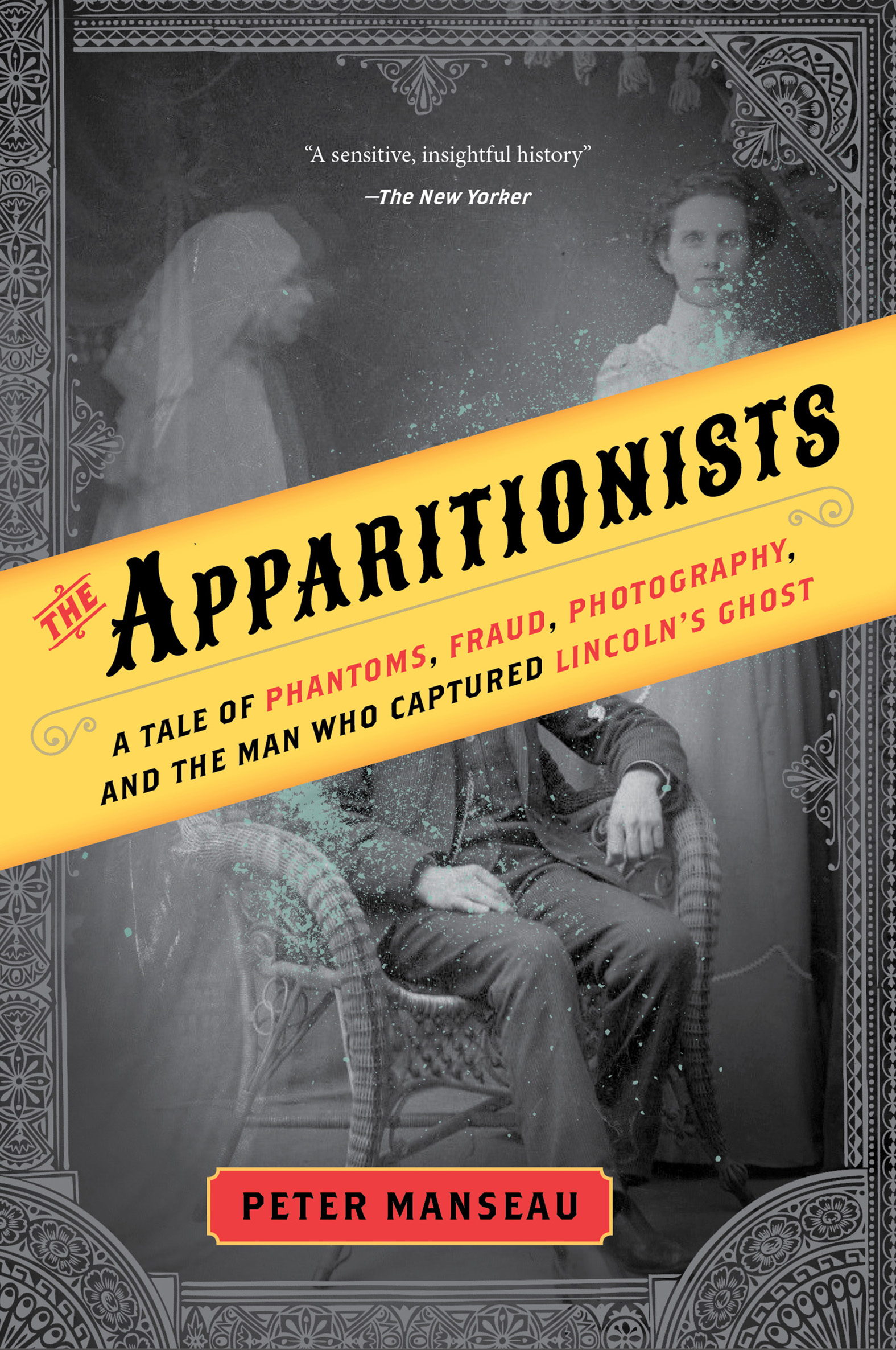 The Apparitionists A Tale of Phantoms, Fraud, Photography, and the Man Who Captured Lincoln's Ghost