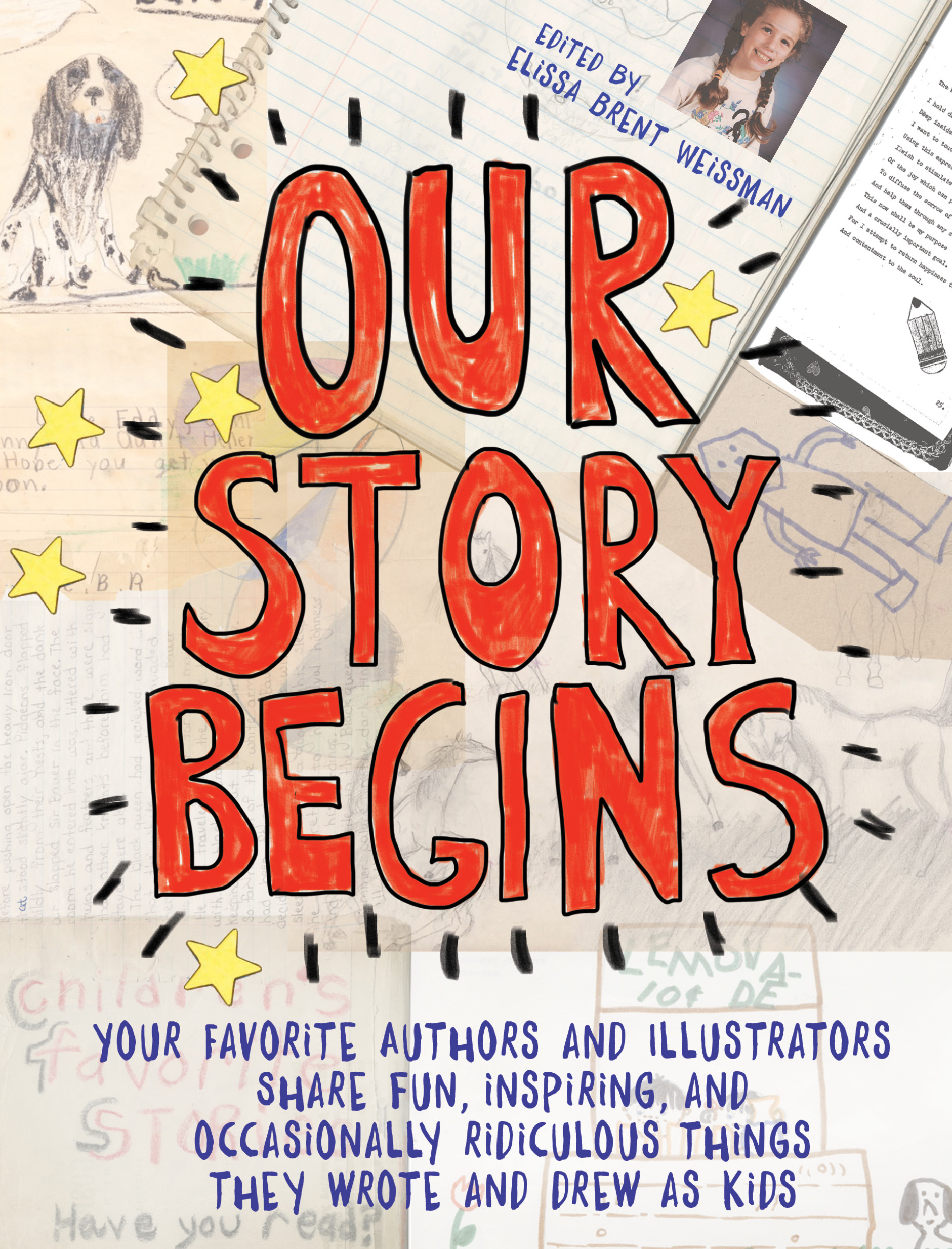 Our Story Begins [electronic resource] : Your Favorite Authors and Illustrators Share Fun, Inspiring, and Occasionally Ridiculous Things They Wrote and Drew as Kids