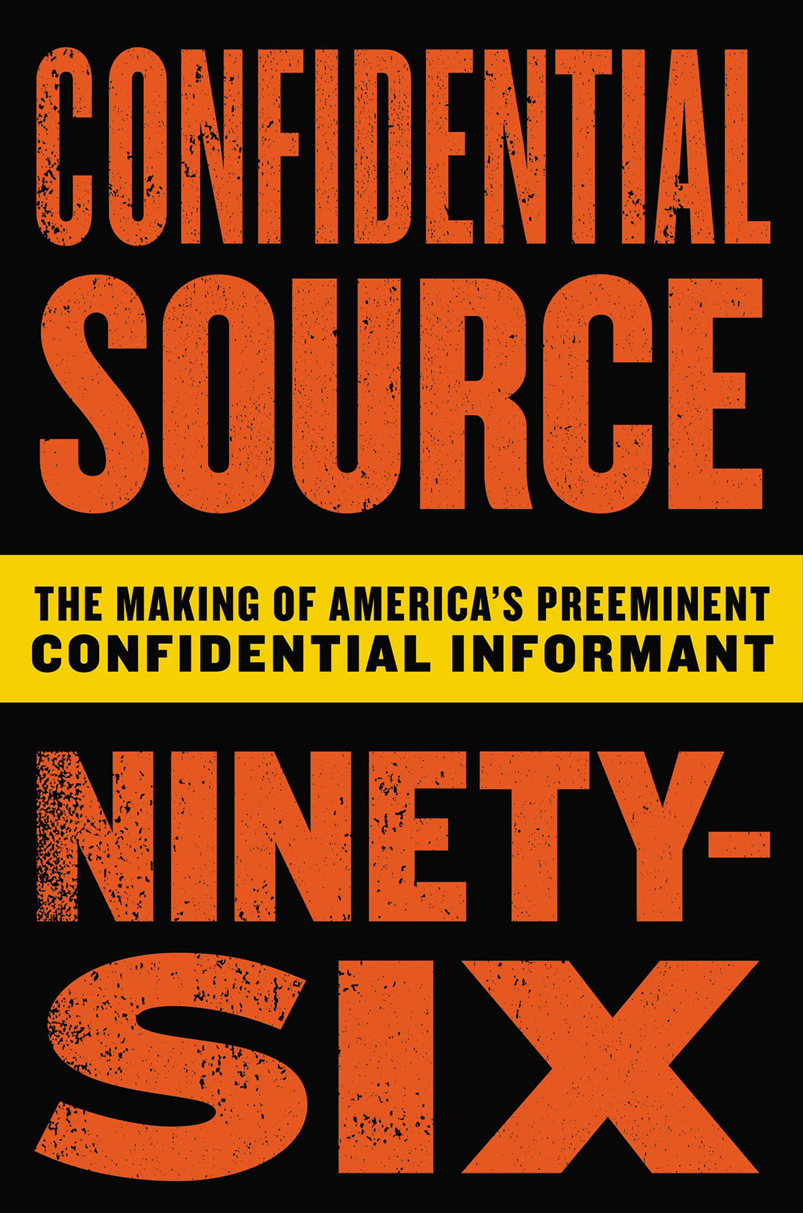 Confidential Source Ninety-Six The Making of America's Preeminent Confidential Informant
