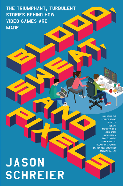 Blood, Sweat, and Pixels The Triumphant, Turbulent Stories Behind How Video Games Are Made