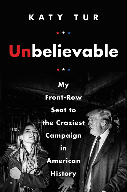 Unbelievable [eBook] : my front-row seat to the craziest campaign in American history