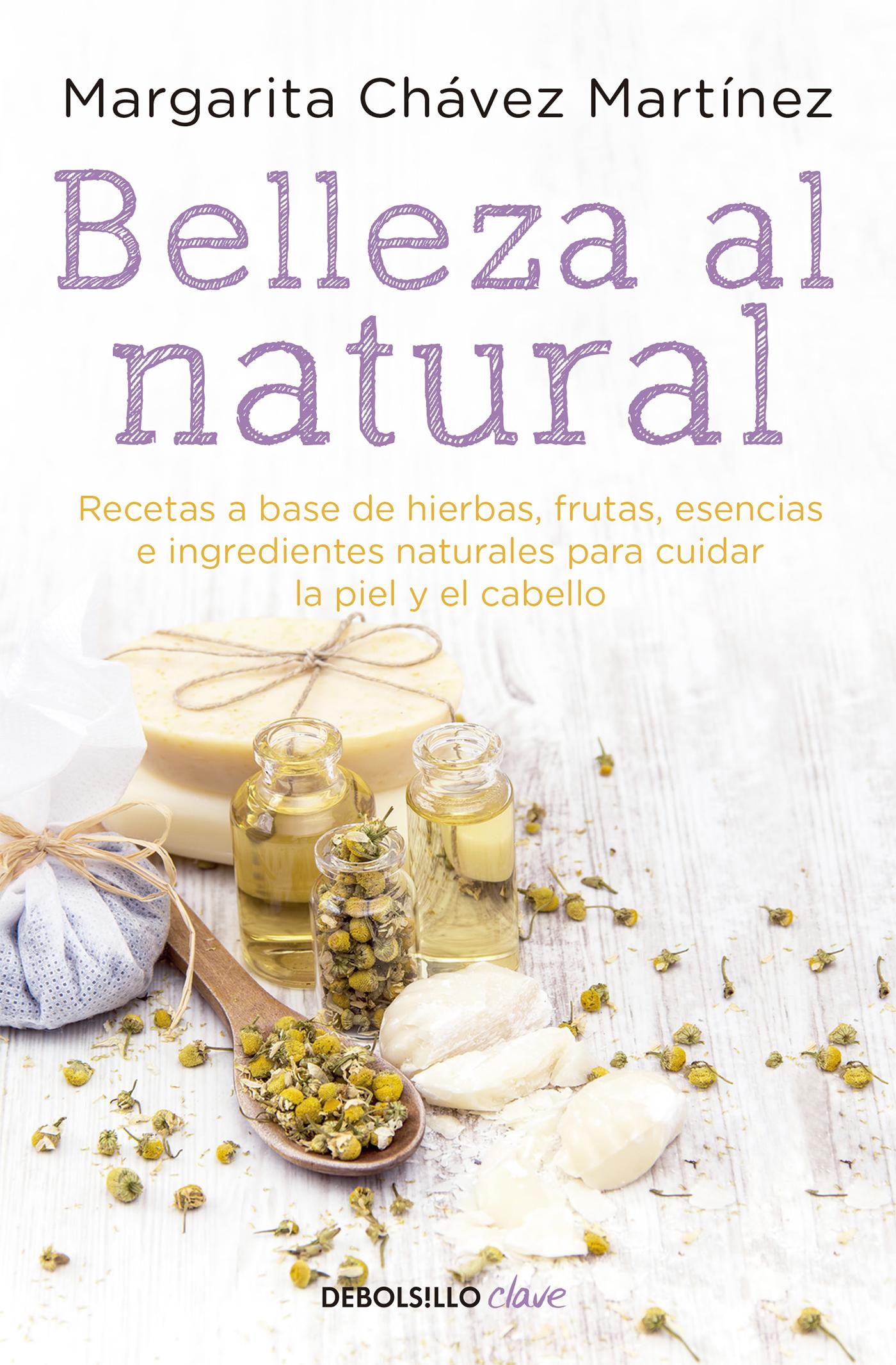 Belleza al natural Recetas a base de ingredientes naturales para cuidar la piel y el cabello