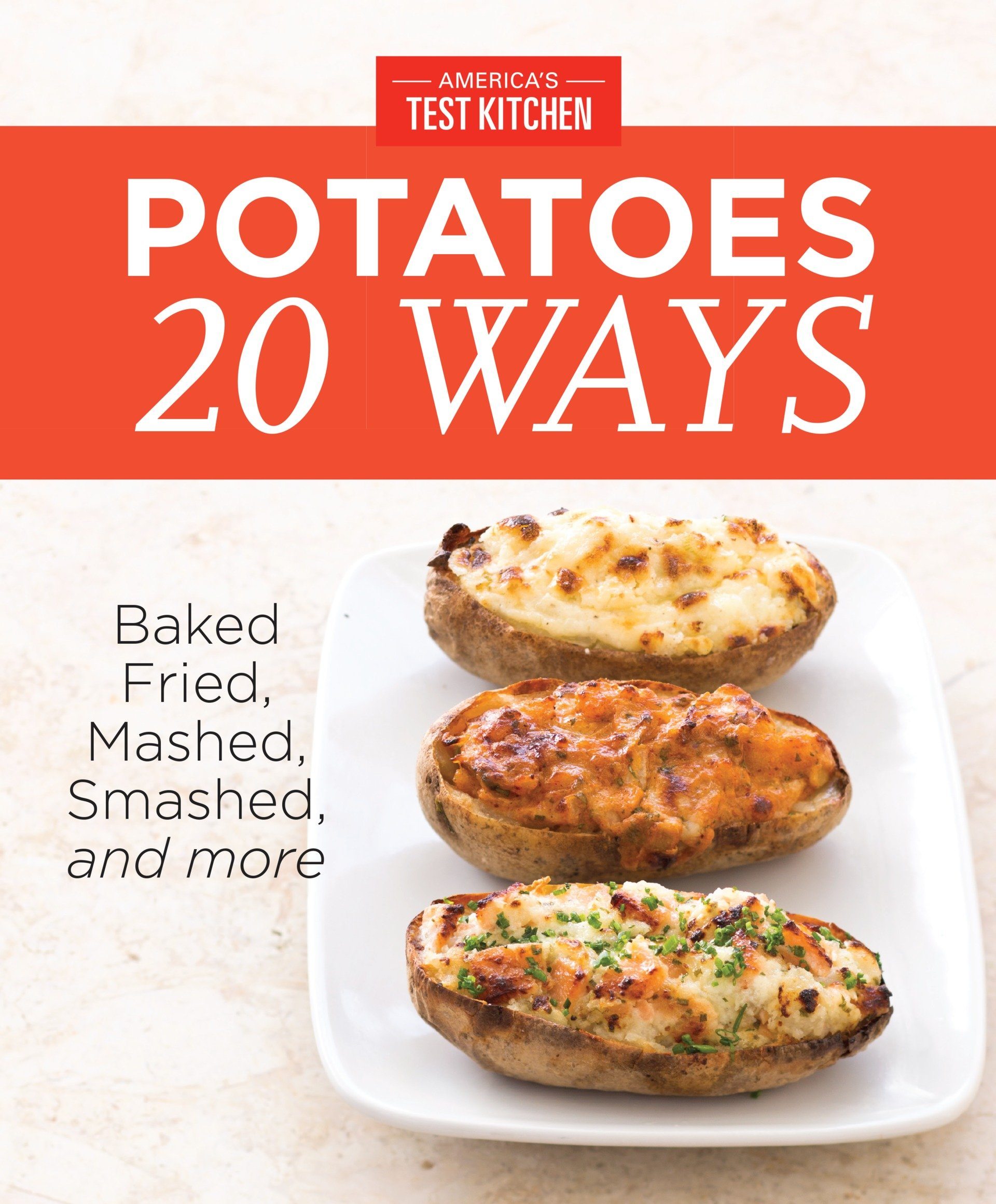 America's Test Kitchen's Potatoes 20 Ways Baked, Fried, Mashed, Smashed,and more