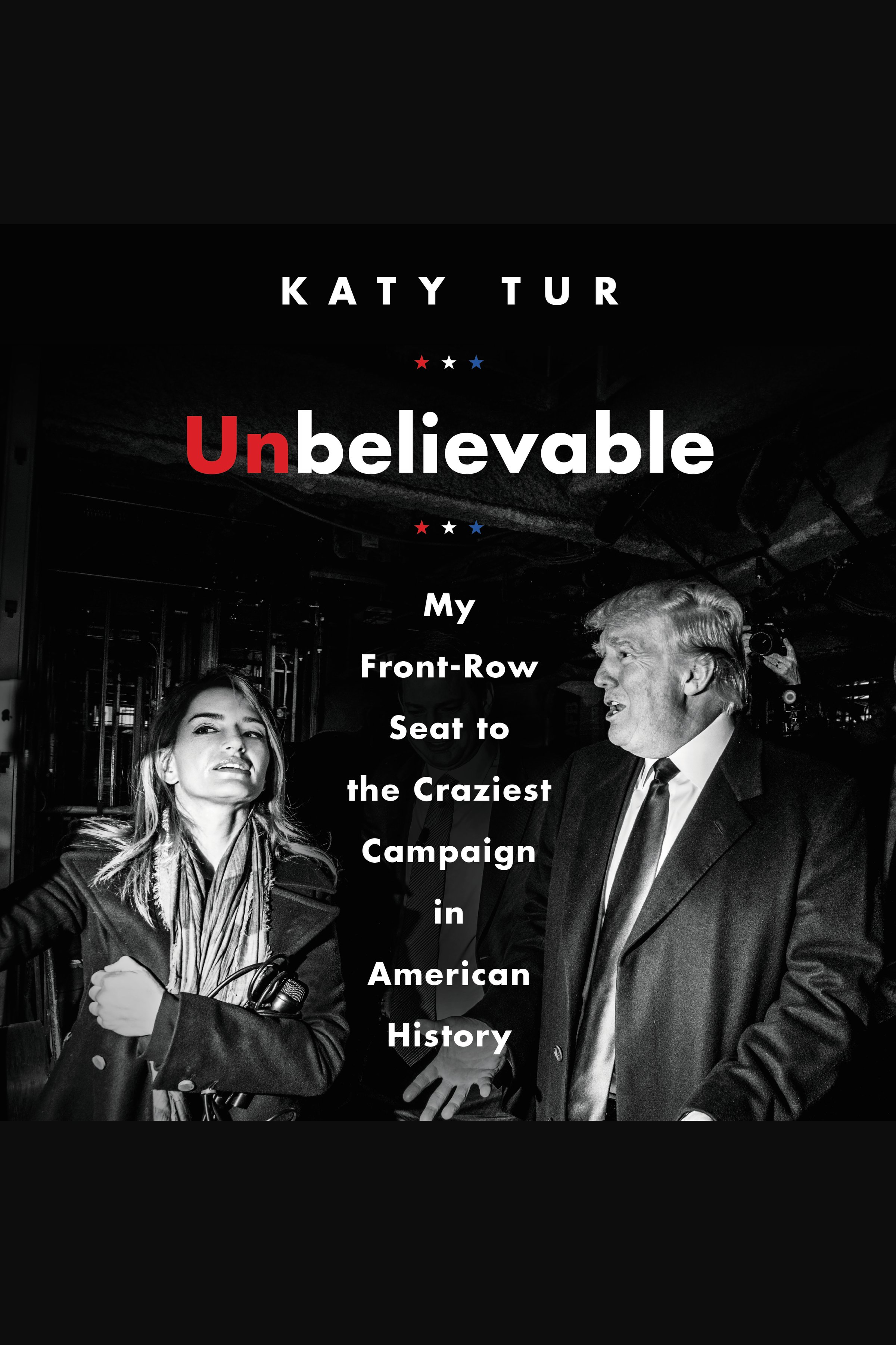 Unbelievable [AudioEbook] : my front-row seat to the craziest campaign in American history