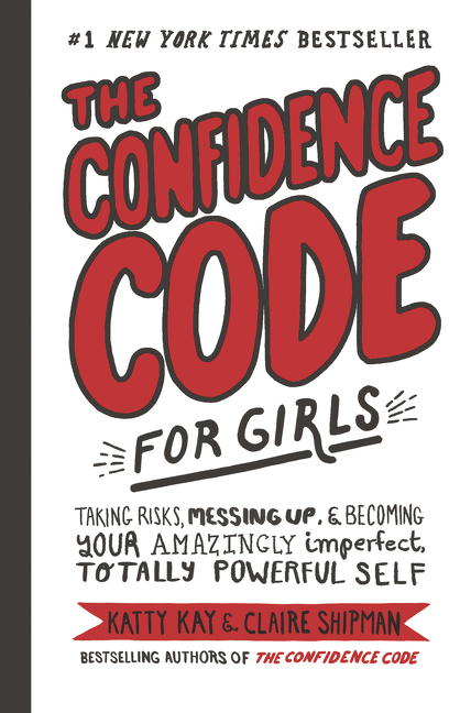 The Confidence Code for Girls Taking Risks, Messing Up, and Becoming Your Amazingly Imperfect, Totally Powerful Self