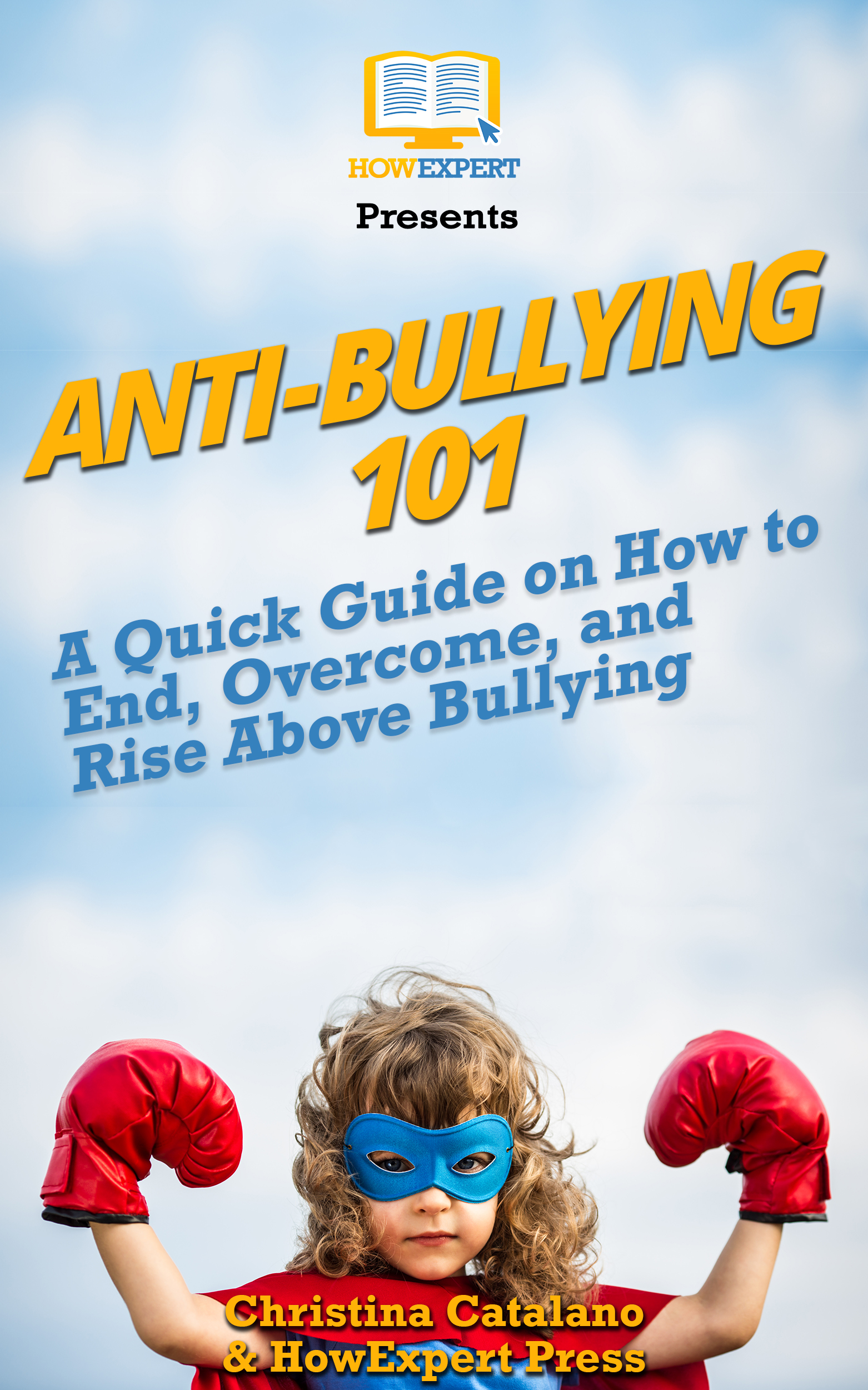 Anti-Bullying 101 A Quick Guide on How to End, Overcome, and Rise Above Bullying