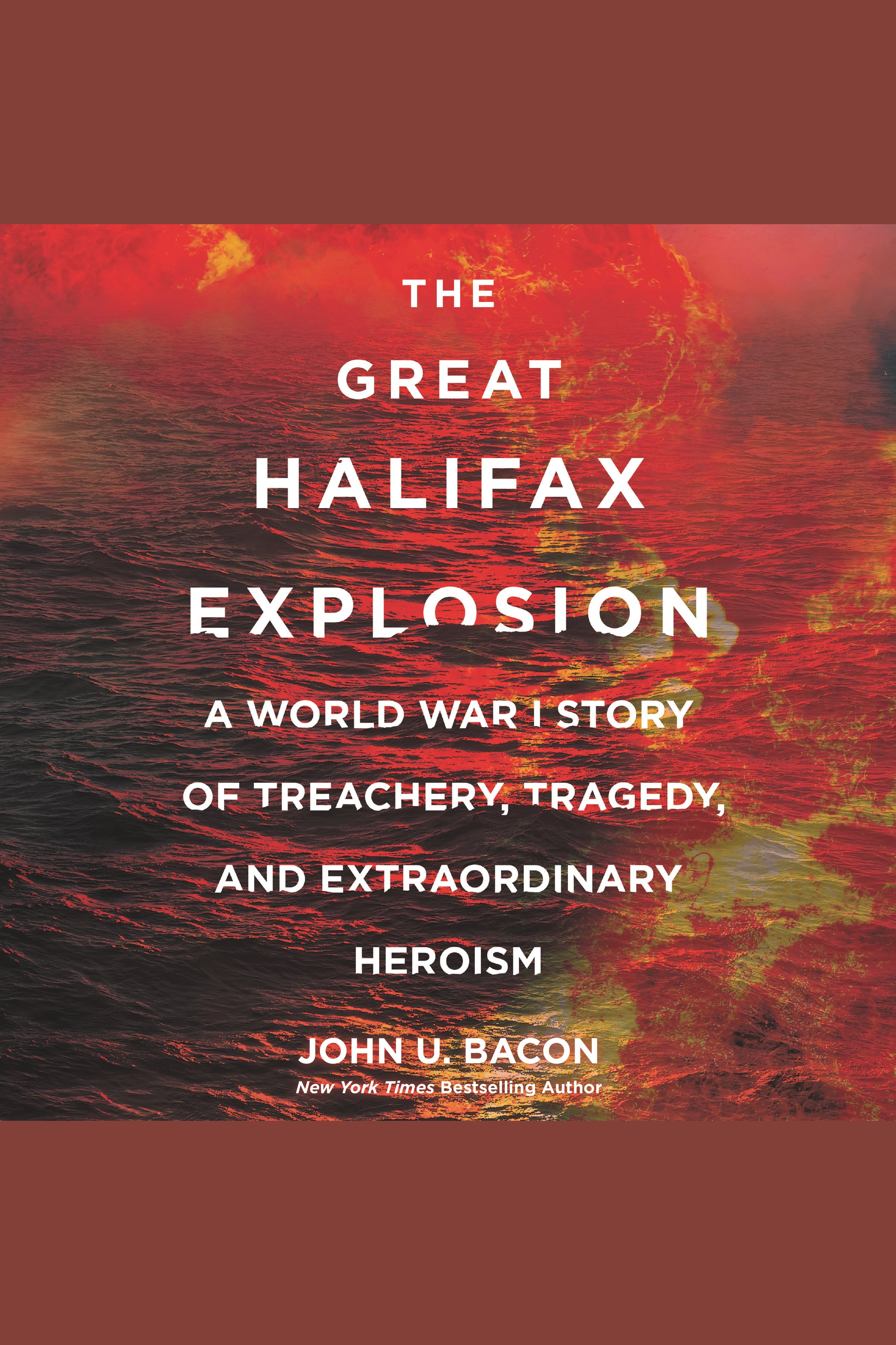 Great Halifax Explosion, The A World War I Story of Treachery, Tragedy, and Extraordinary Heroism
