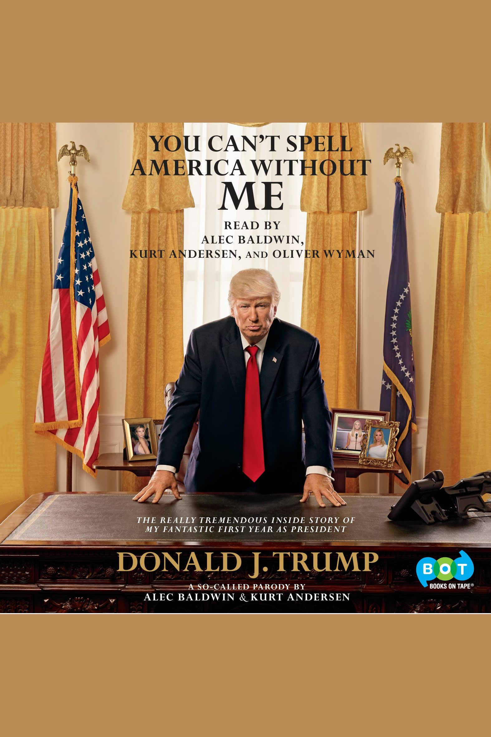 You Can't Spell America Without Me [EAUDIOBOOK] The Really Tremendous Inside Story of My Fantastic First Year as President Donald J. Trump (A So-Called Parody)