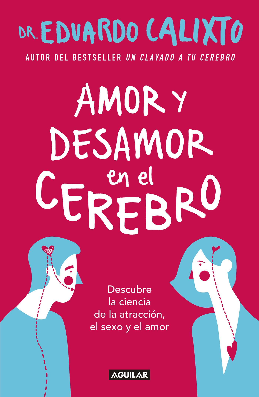 Amor y desamor en el cerebro Descubre la ciencia de la atracción, el sexo y el amor