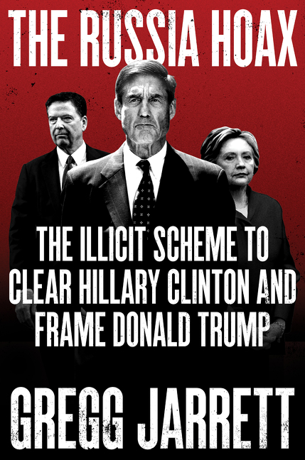 The Russia Hoax The Illicit Scheme to Clear Hillary Clinton and Frame Donald Trump
