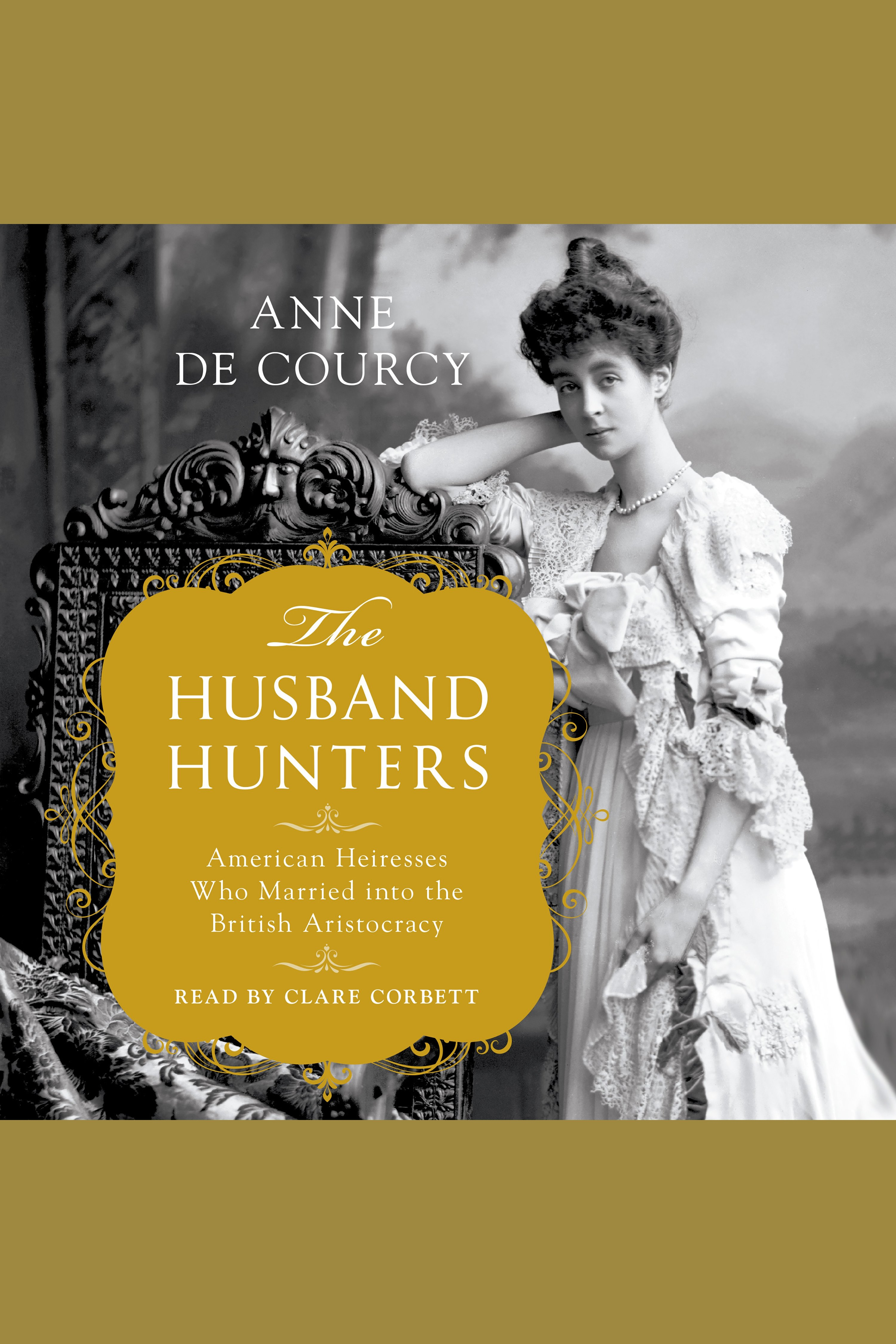 Husband Hunters, The American Heiresses Who Married into the British Aristocracy