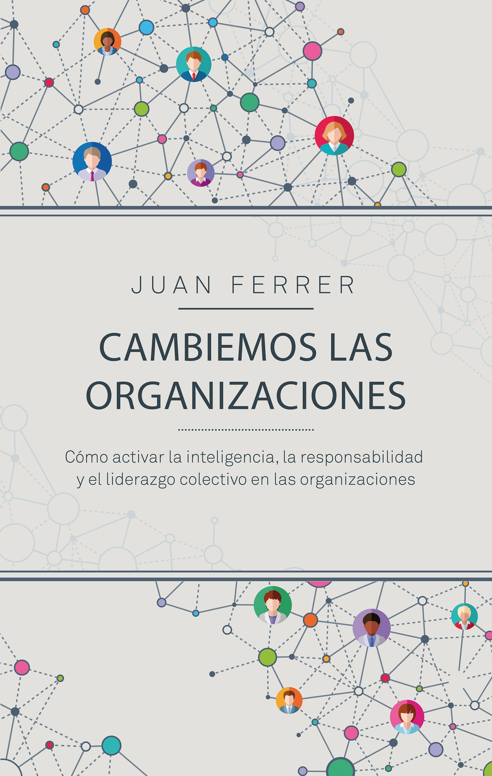 Cambiemos las organizaciones Cómo activar la inteligencia, la responsabilidad y el liderazgo colectivo en las organizaciones