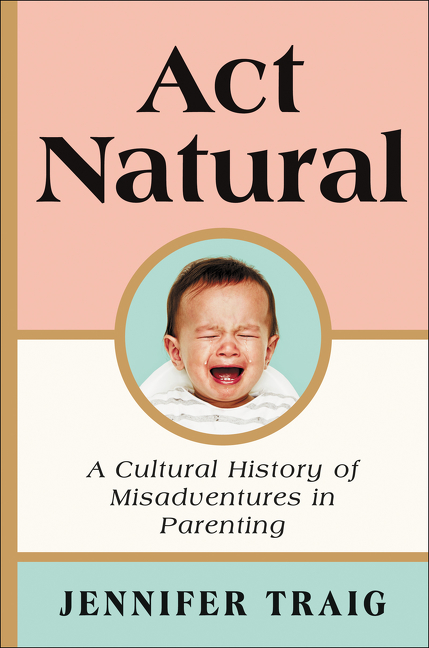 Act Natural A Cultural History of Misadventures in Parenting