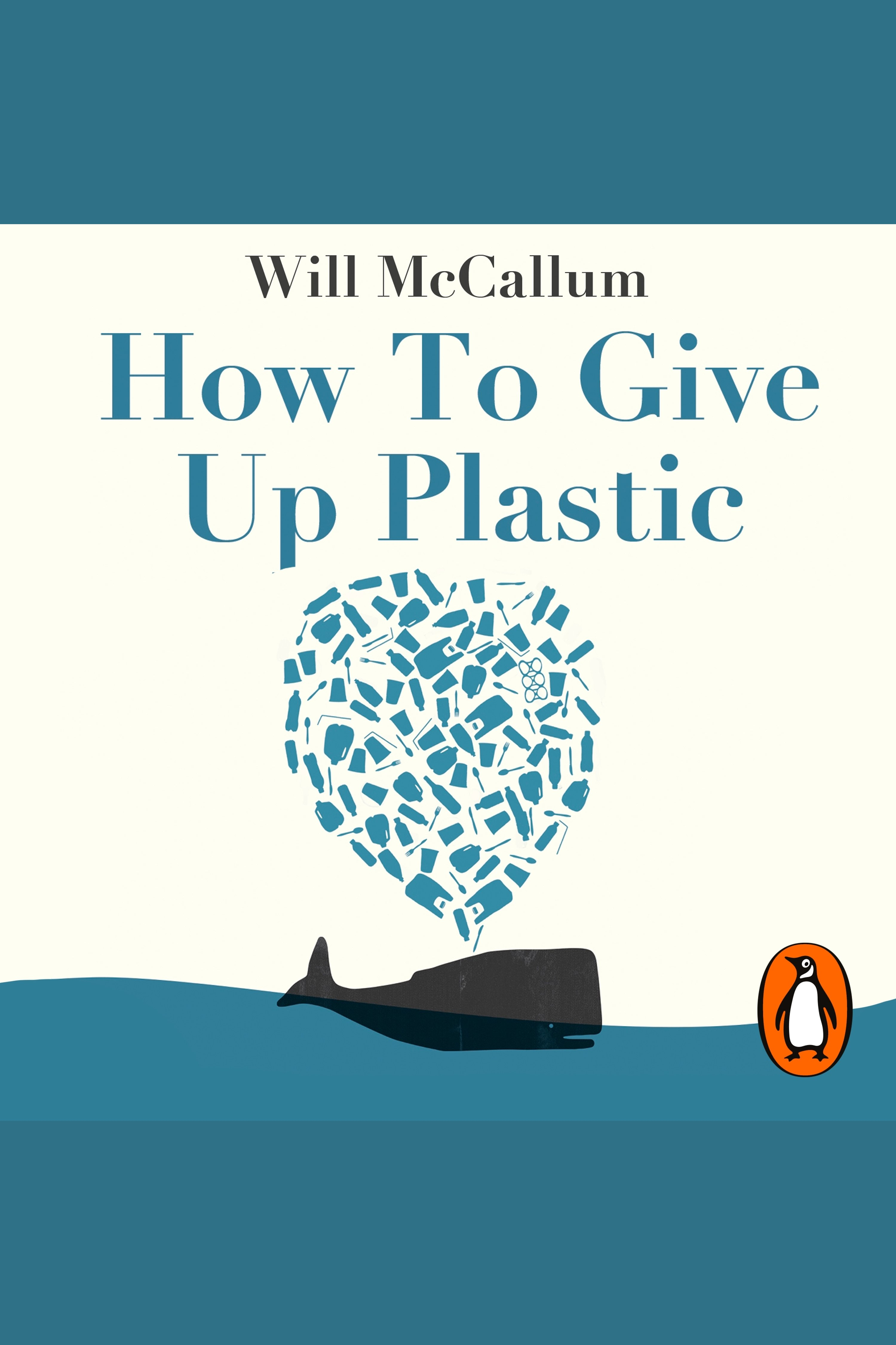 How to Give Up Plastic A Guide to Changing the World, One Plastic Bottle at a Time