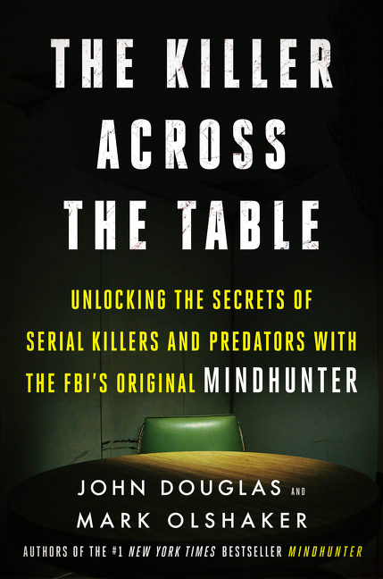 The Killer Across the Table Unlocking the Secrets of Serial Killers and Predators with the FBI's Original Mindhunter