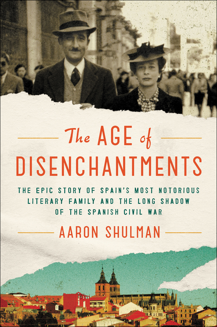 The Age of Disenchantments The Epic Story of Spain's Most Notorious Literary Family and the Long Shadow of the Spanish Civil War