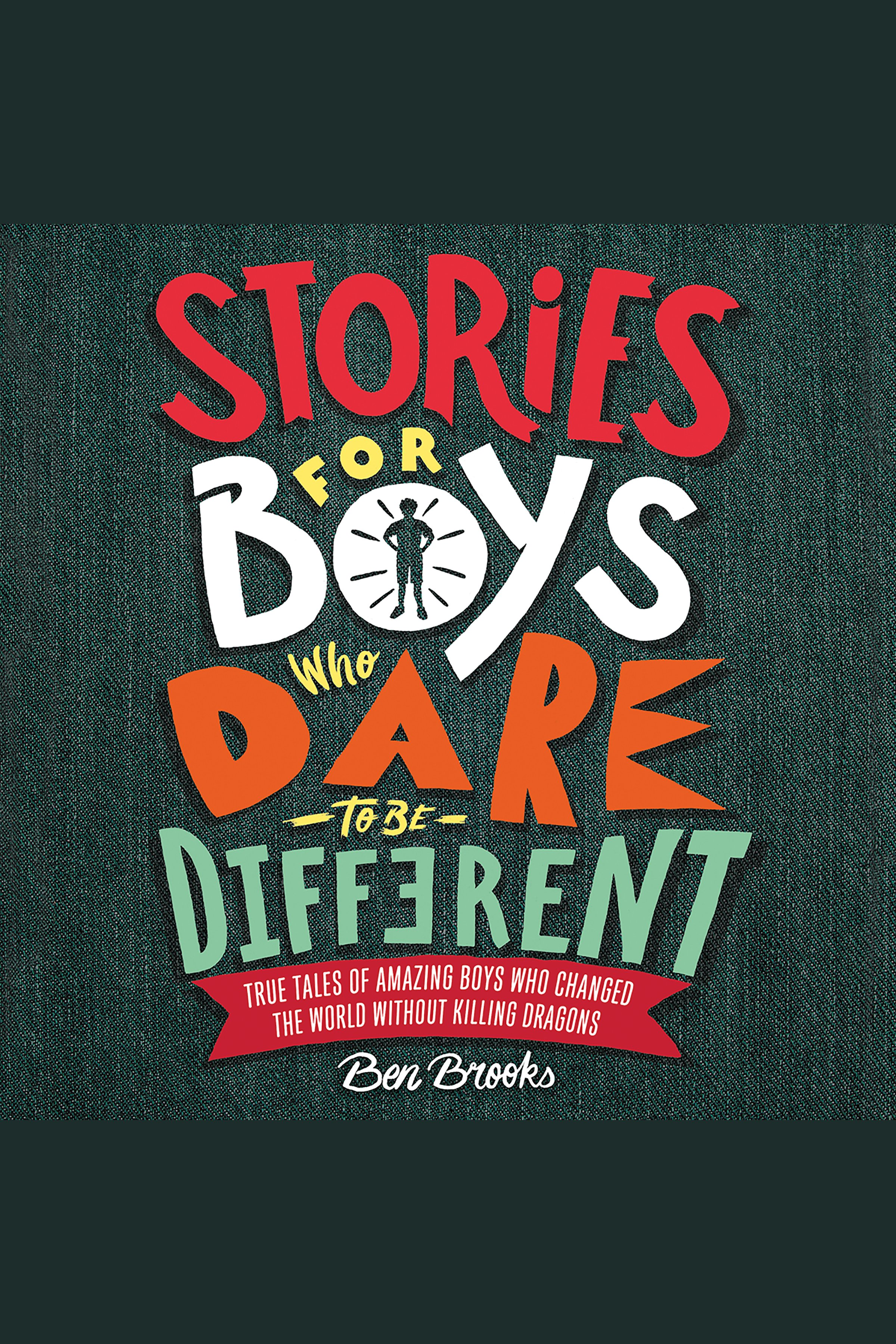 Stories for Boys Who Dare to Be Different True Tales of Amazing Boys Who Changed the World without Killing Dragons