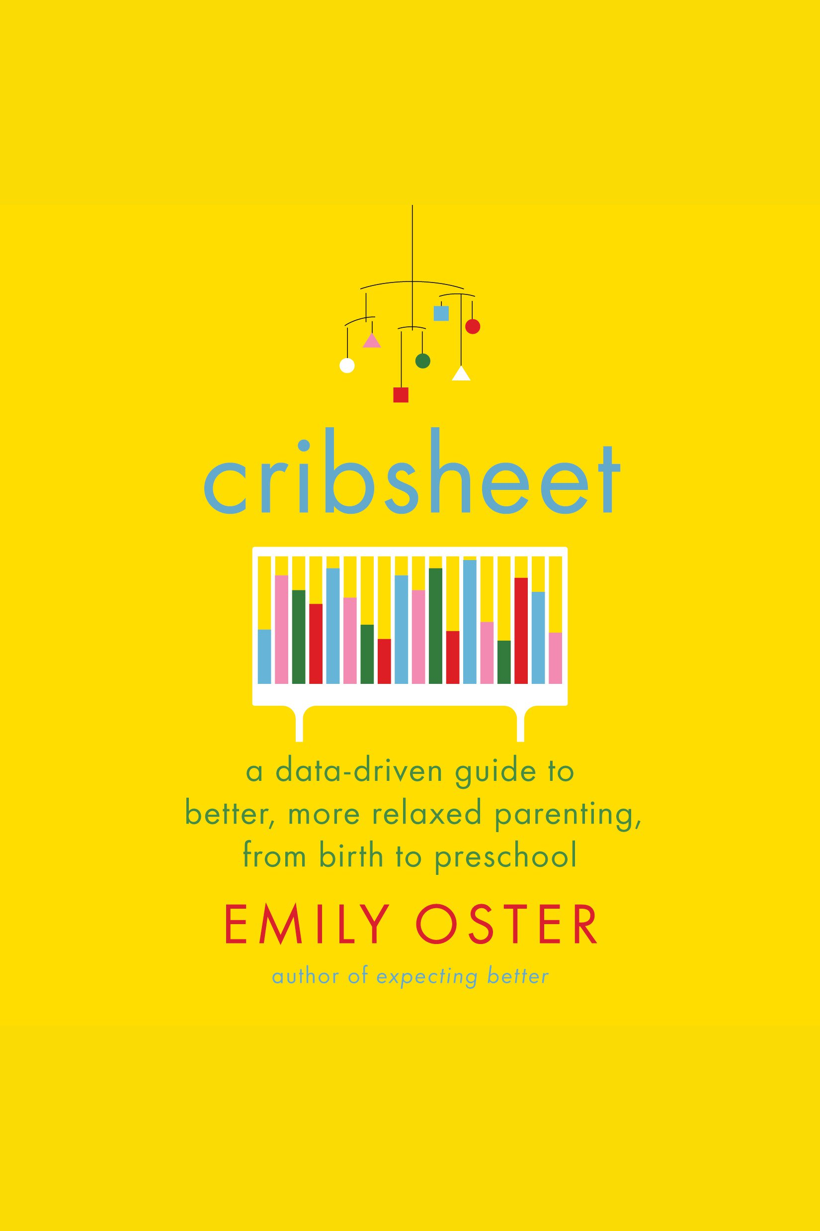 Cribsheet A Data-Driven Guide to Better, More Relaxed Parenting, from Birth to Preschool