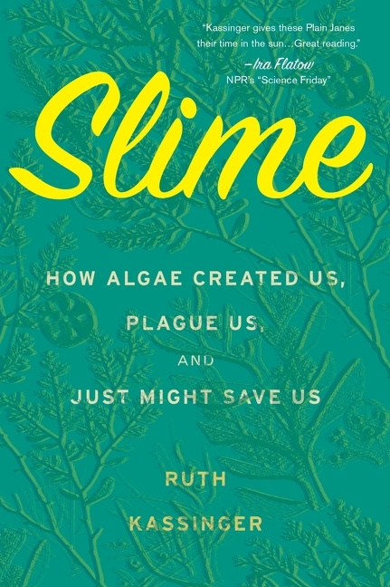 Slime How Algae Created Us, Plague Us, and Just Might Save Us
