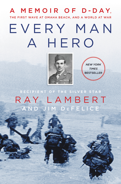Every Man a Hero A Memoir of D-Day, the First Wave at Omaha Beach, and a World at War