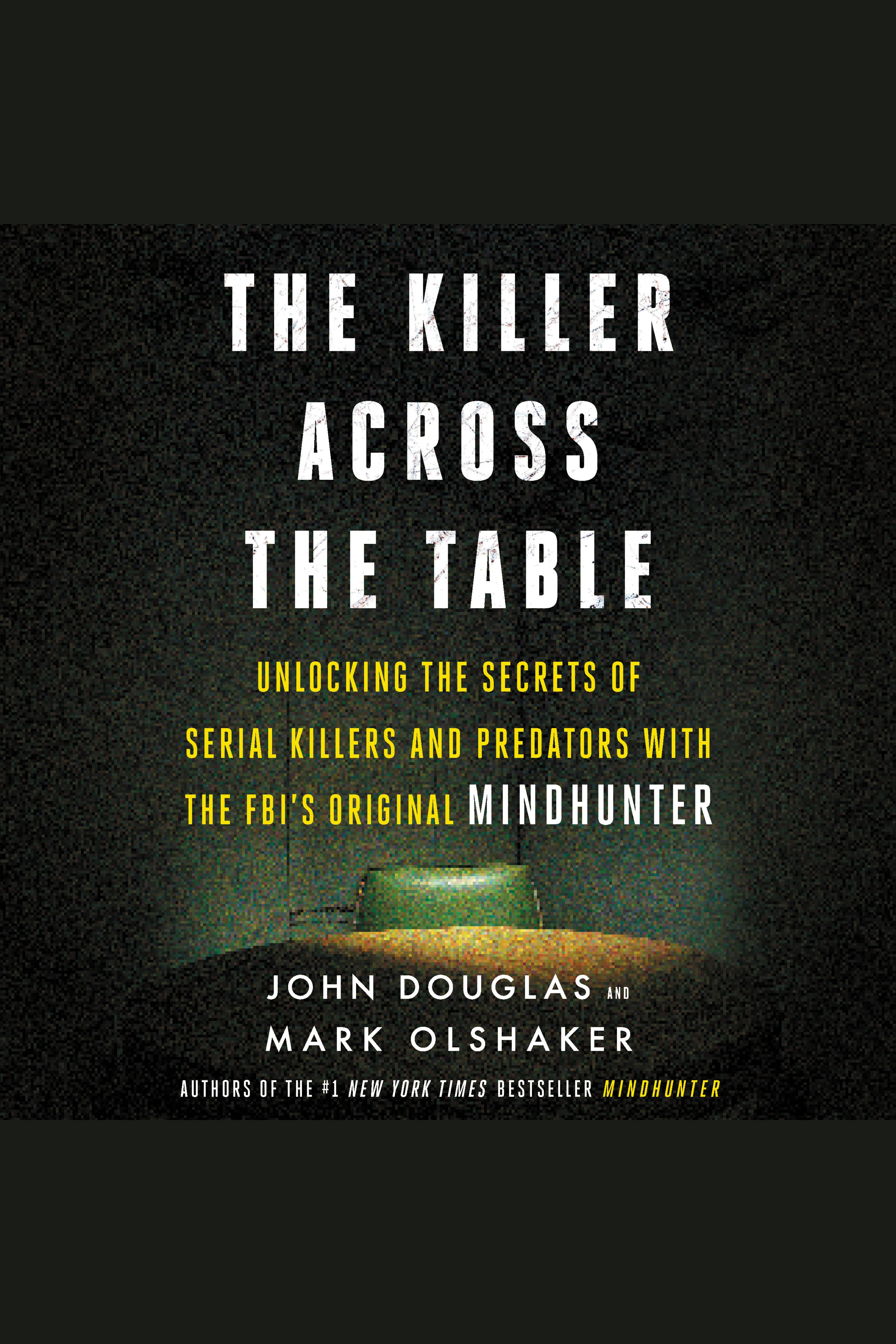 Killer Across the Table, The Unlocking the Secrets of Serial Killers and Predators with the FBI's Original Mindhunter
