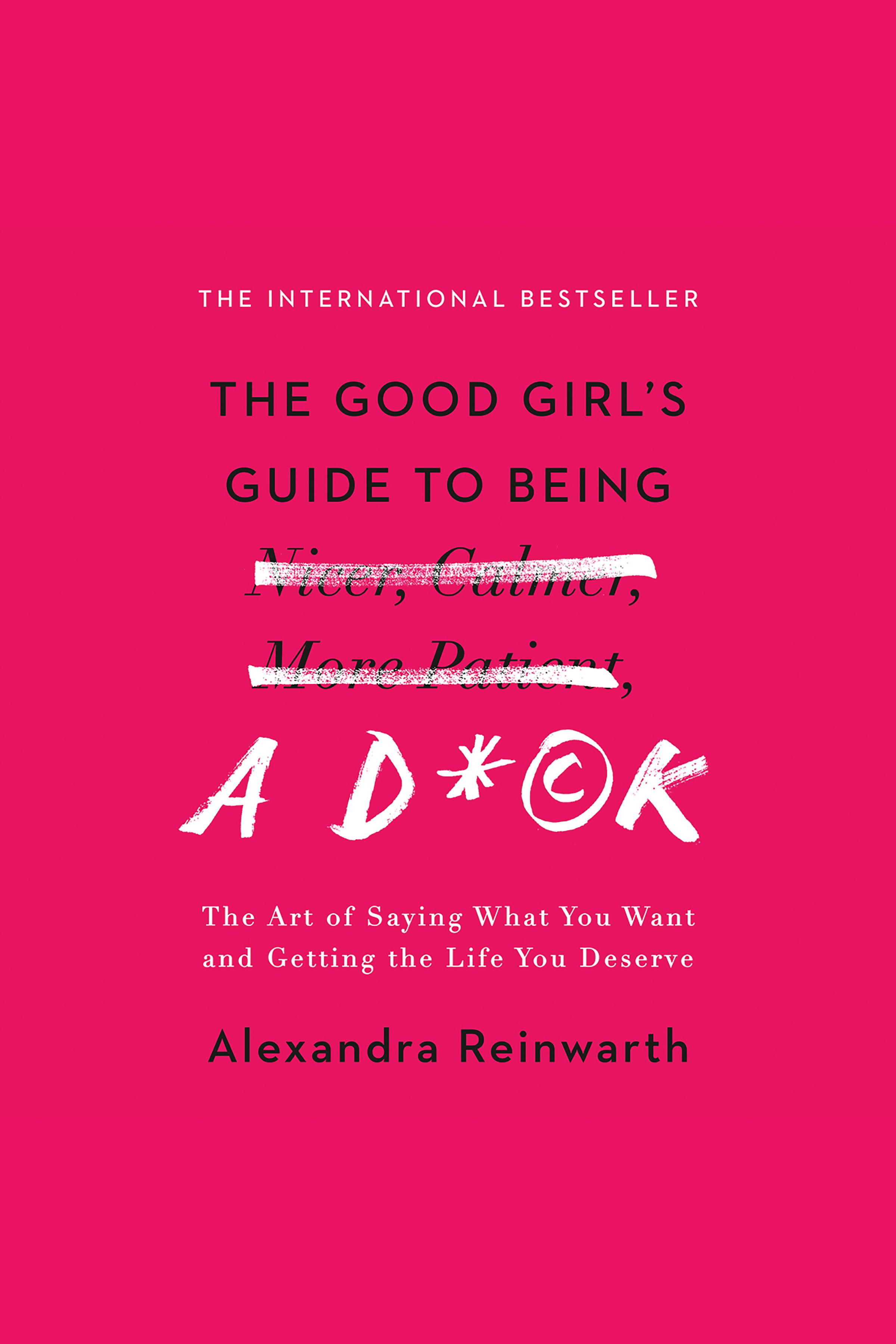 Good Girl's Guide to Being a D*ck, The The Art of Saying What You Want and Getting the Life You Deserve