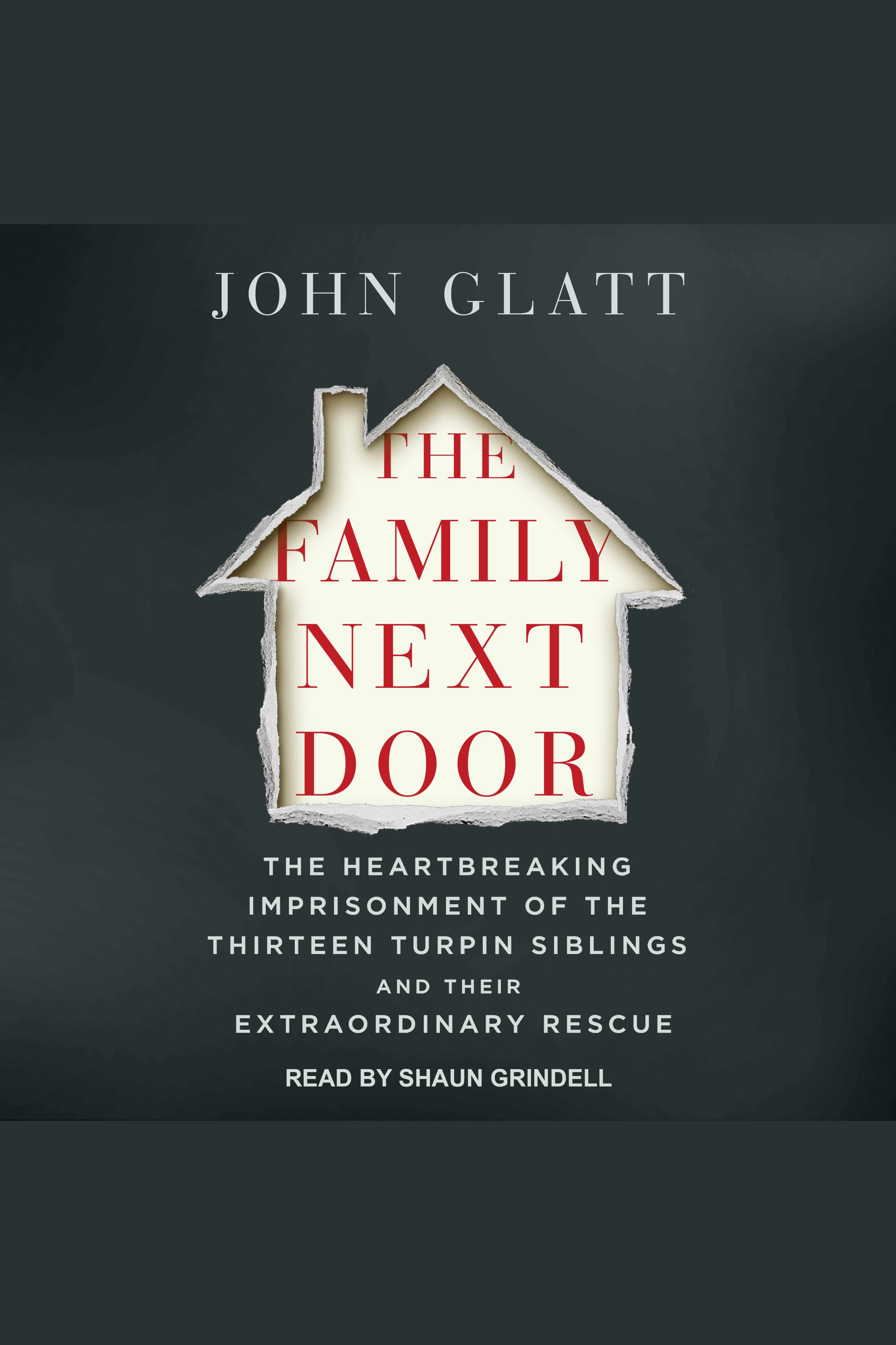 The family next door : the heartbreaking imprisonment of the thirteen Turpin siblings and their extraordinary rescue / [electronic resource]