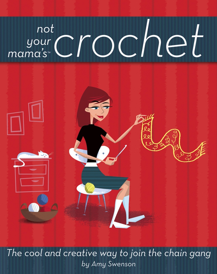 Not Your Mama's Crochet The Cool and Creative Way to Join the Chain Gang