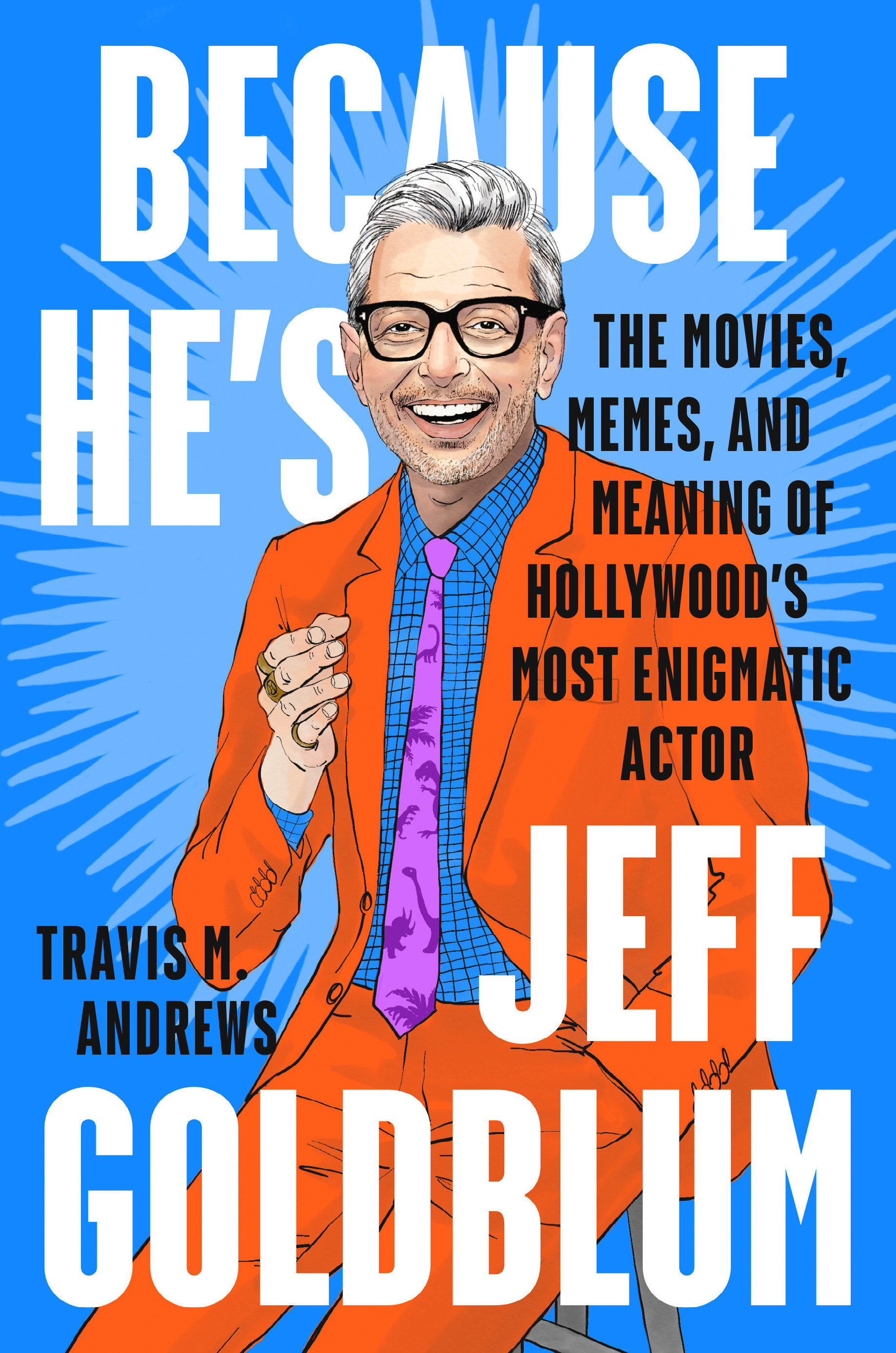 Because He's Jeff Goldblum The Movies, Memes and Meaning of Hollywood's Most Enigmatic Actor
