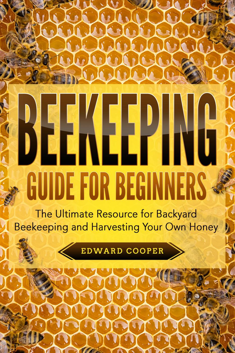 Beekeeping Guide for Beginners: The Ultimate Resource for Backyard Beekeeping and Harvesting Your Own Honey