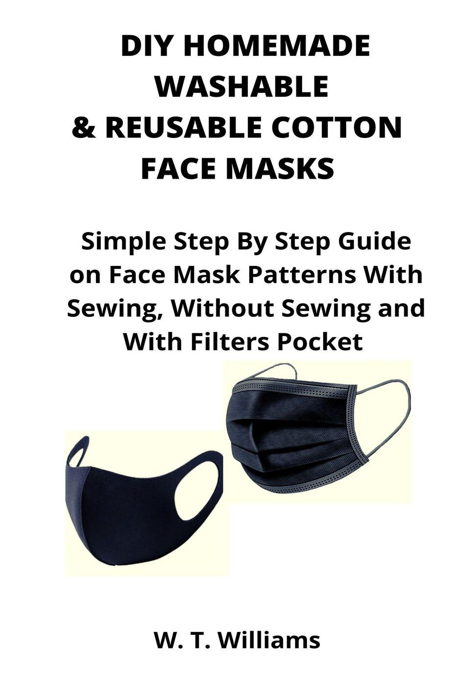 DIY Homemade Washable & Reusable Cotton Face Masks: Simple Step By Step Guide on Face Mask Patterns With Sewing, Without Sewing and With Filters Pocket